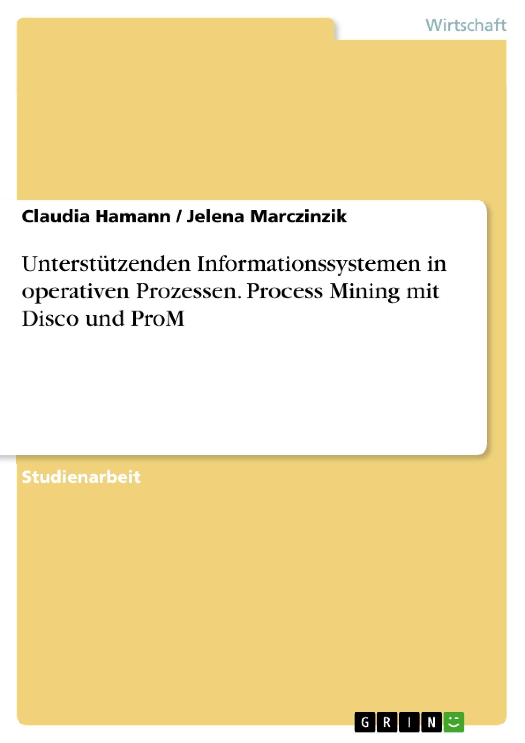 Titel: Unterstützenden Informationssystemen in operativen Prozessen. Process Mining mit Disco und ProM