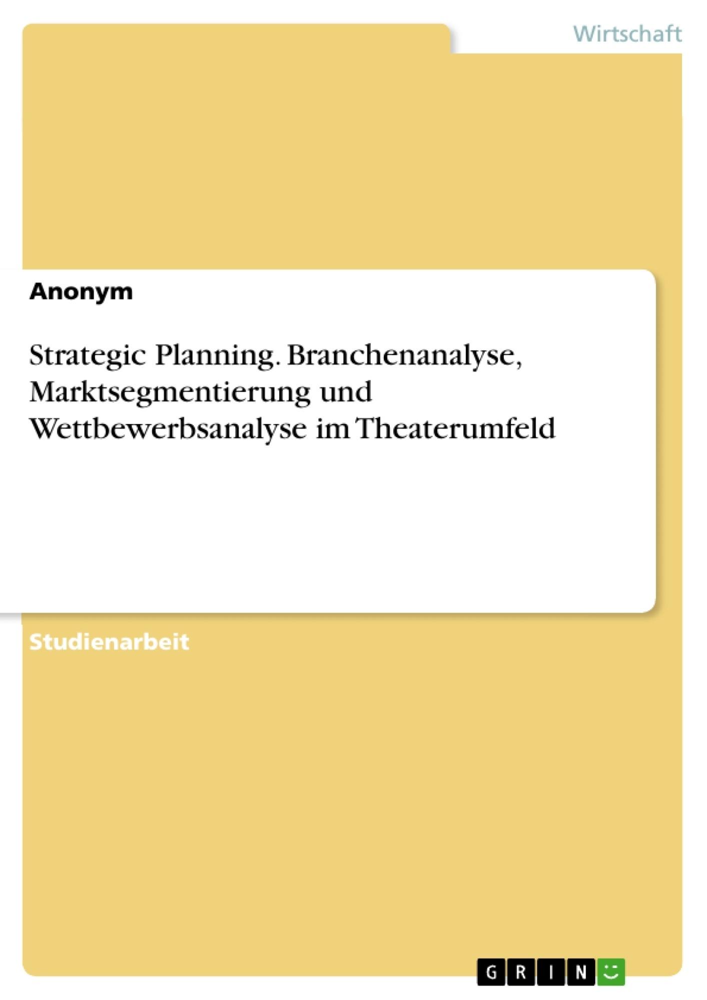 Titel: Strategic Planning. Branchenanalyse, Marktsegmentierung  und Wettbewerbsanalyse im Theaterumfeld