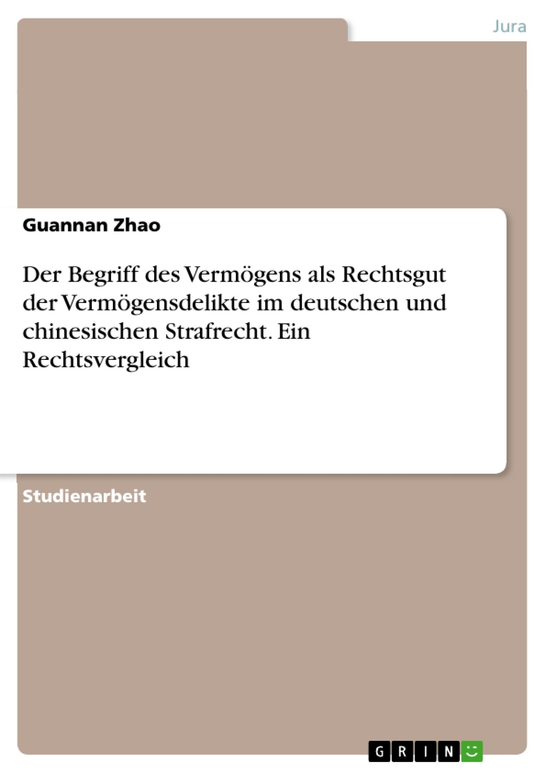 Titel: Der Begriff des Vermögens als Rechtsgut der Vermögensdelikte im deutschen und chinesischen Strafrecht. Ein Rechtsvergleich