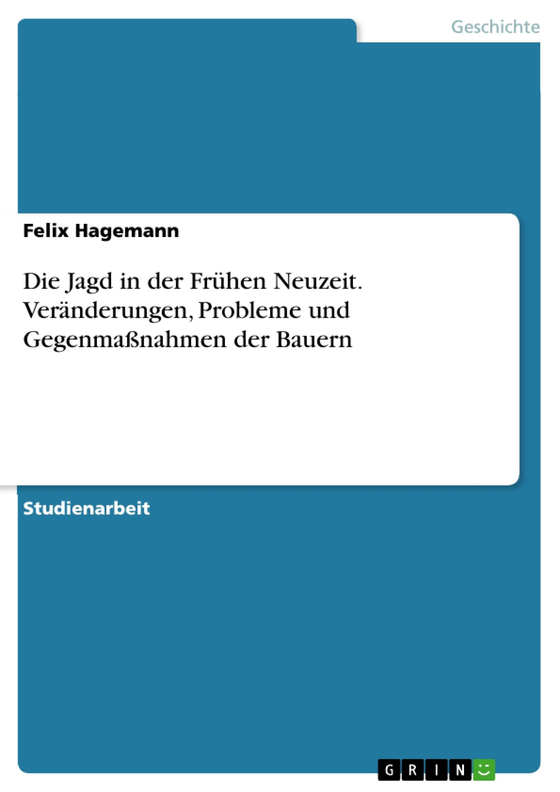 Titel: Die Jagd in der Frühen Neuzeit. Veränderungen, Probleme und Gegenmaßnahmen der Bauern
