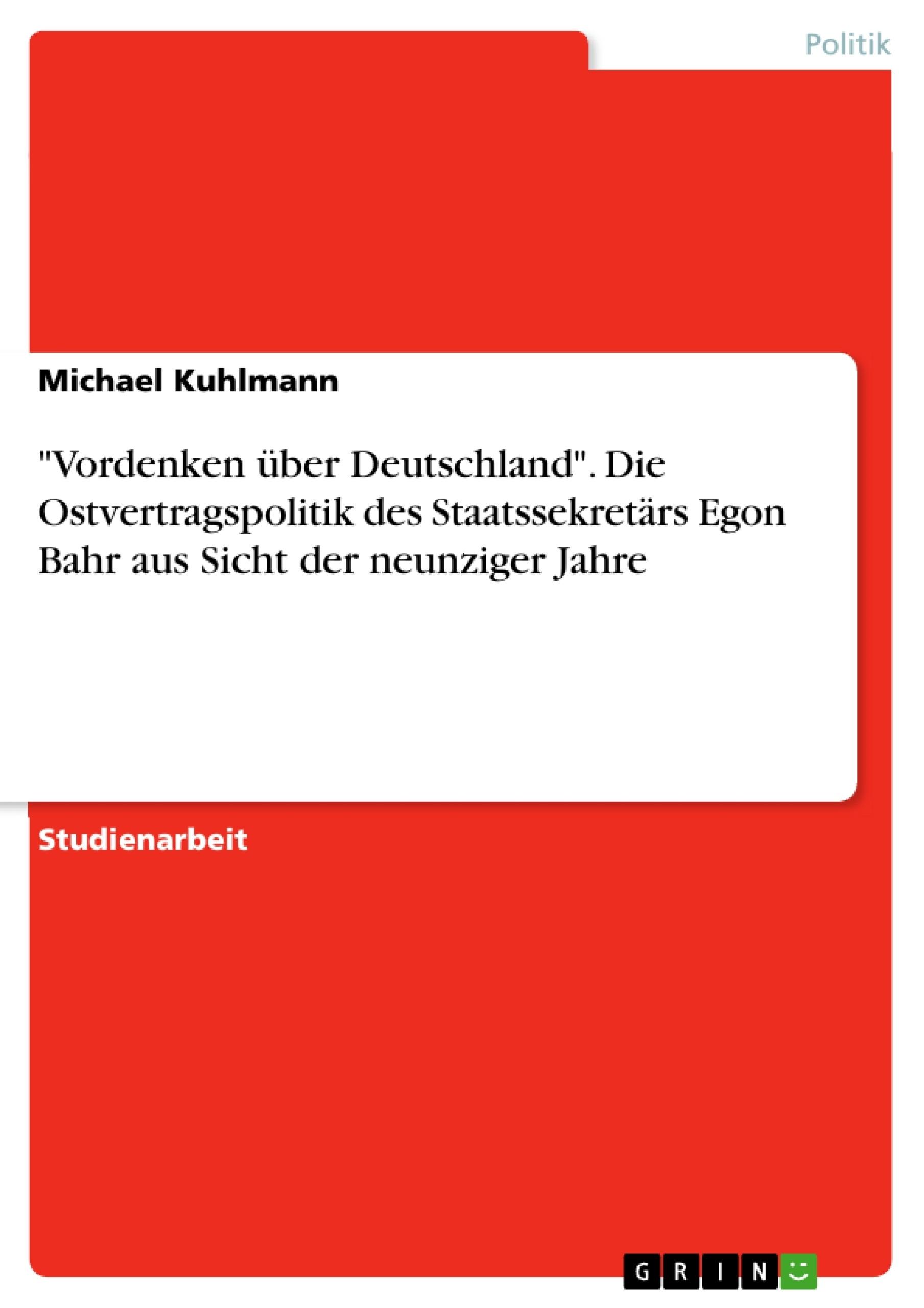 """Titel: """"Vordenken über Deutschland"""". Die Ostvertragspolitik des Staatssekretärs Egon Bahr aus Sicht der neunziger Jahre"""