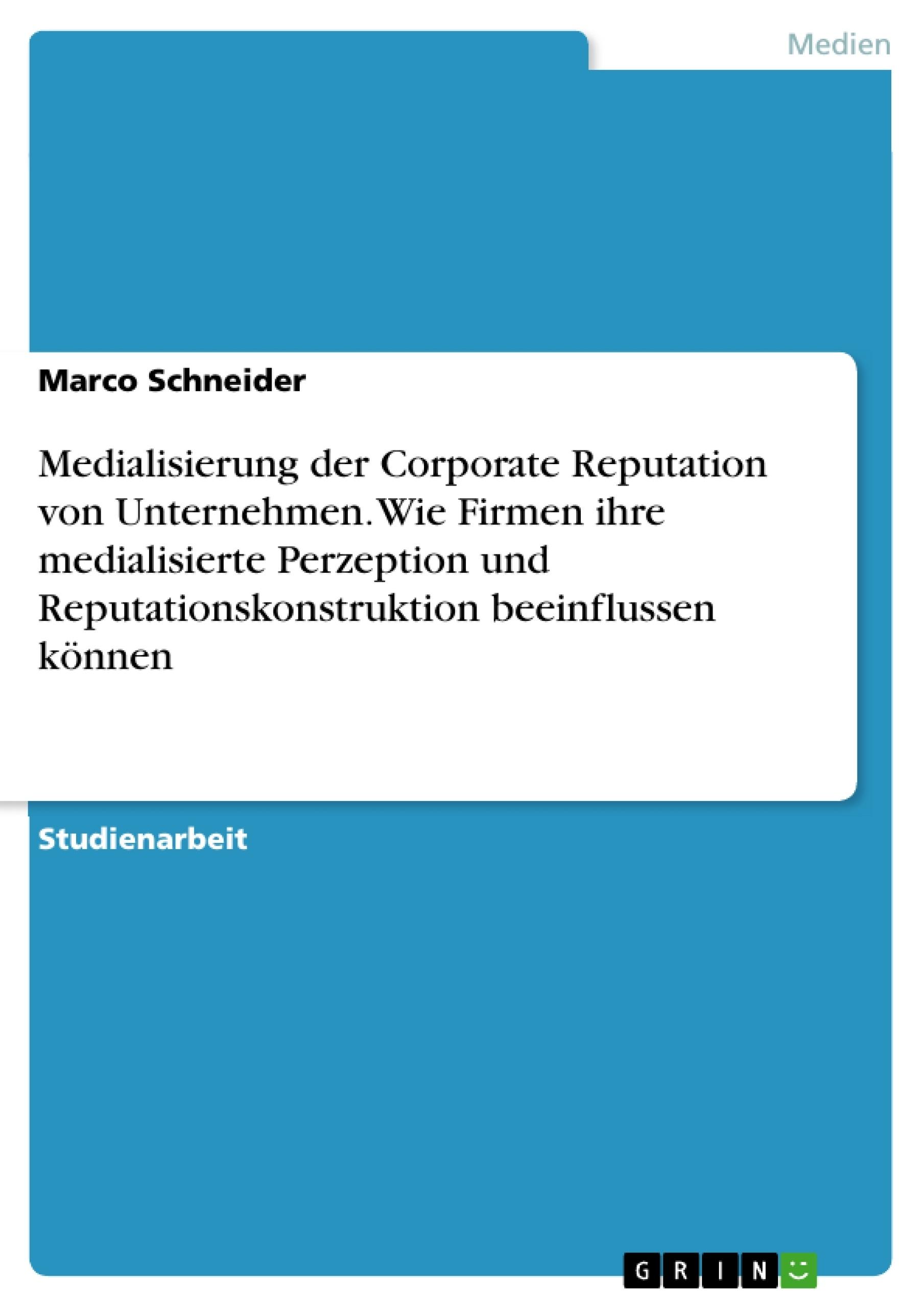 Titel: Medialisierung der Corporate Reputation von Unternehmen. Wie Firmen ihre medialisierte Perzeption und Reputationskonstruktion beeinflussen können