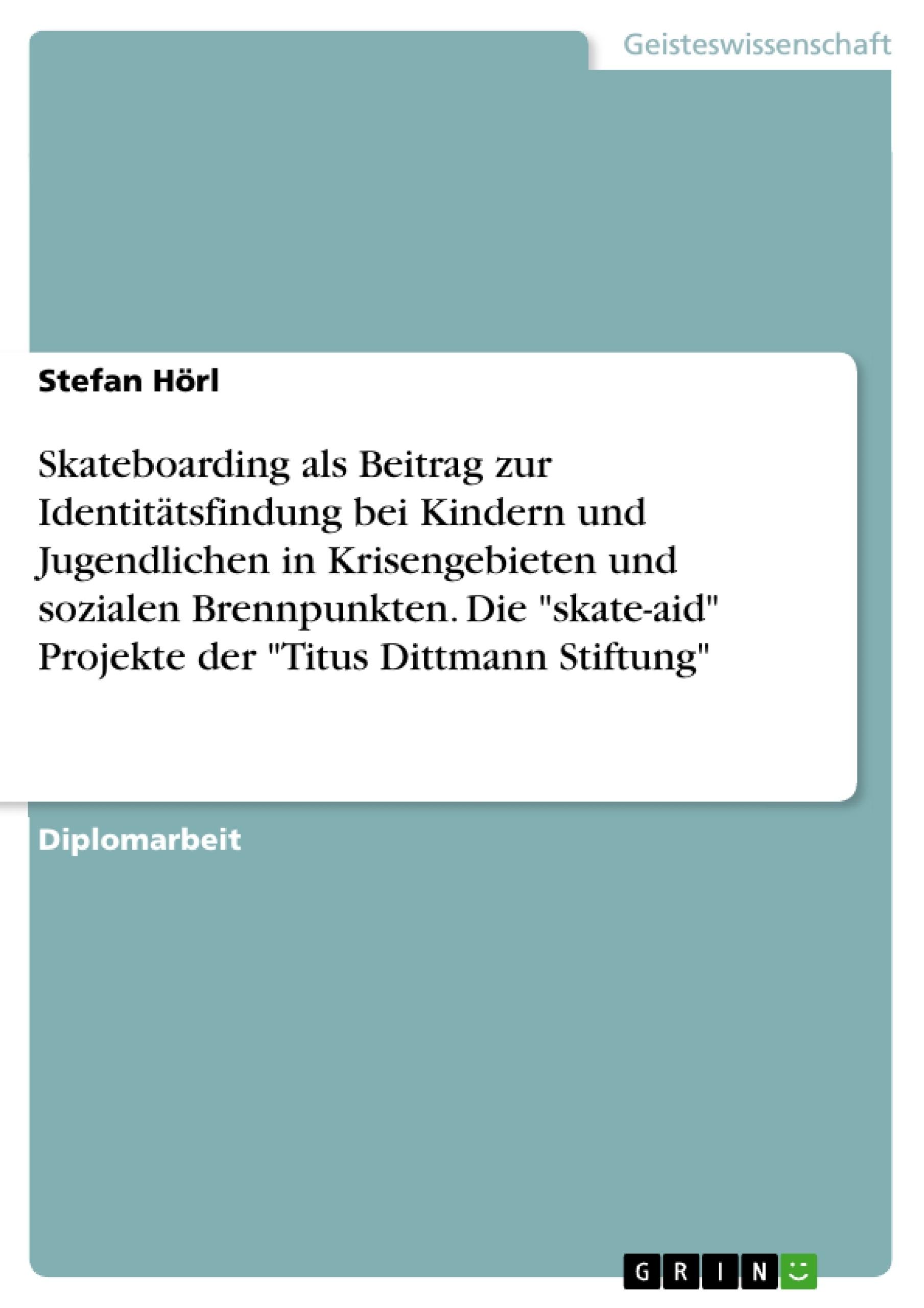 """Titel: Skateboarding als Beitrag zur Identitätsfindung bei Kindern und Jugendlichen in Krisengebieten und sozialen Brennpunkten. Die """"skate-aid"""" Projekte der """"Titus Dittmann Stiftung"""""""