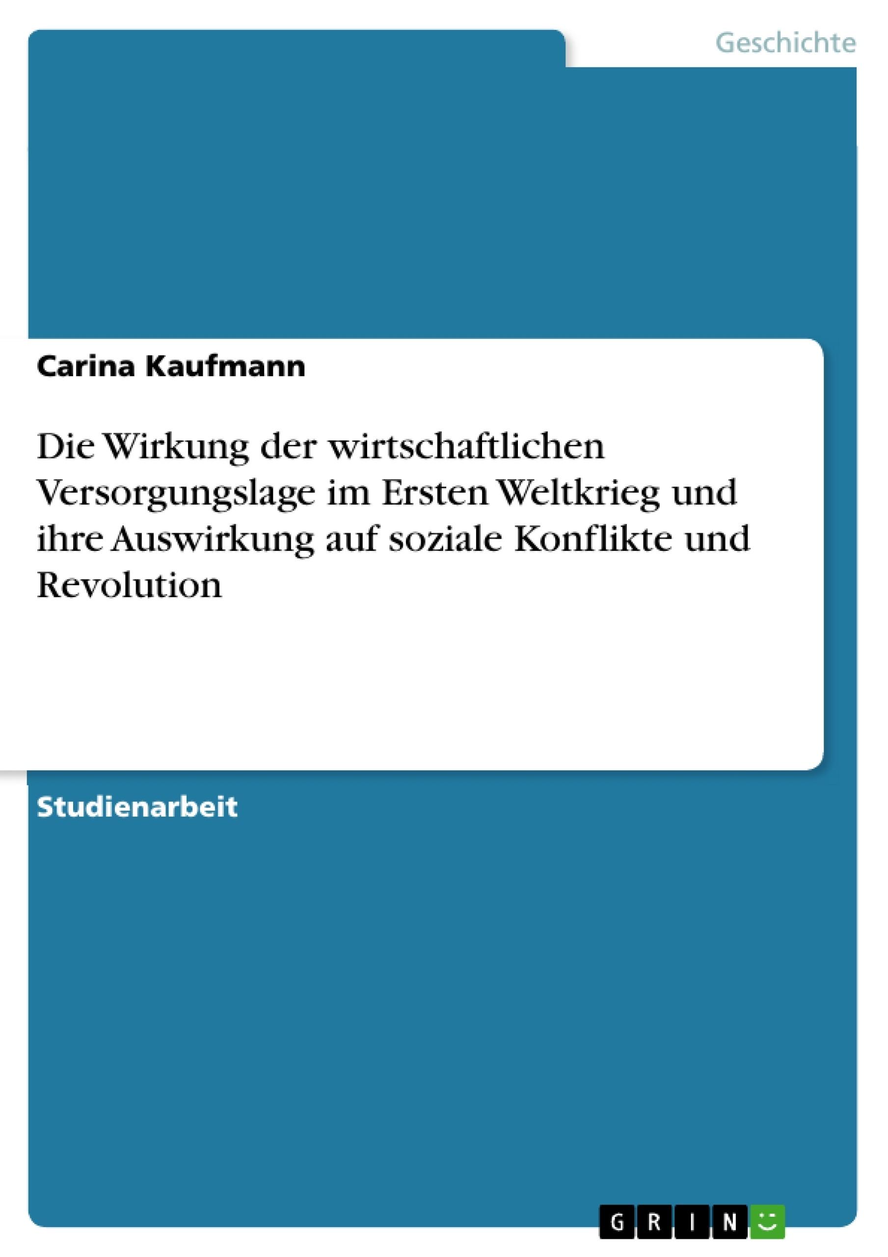 Titel: Die Wirkung der wirtschaftlichen Versorgungslage im Ersten Weltkrieg und ihre Auswirkung auf soziale Konflikte und Revolution