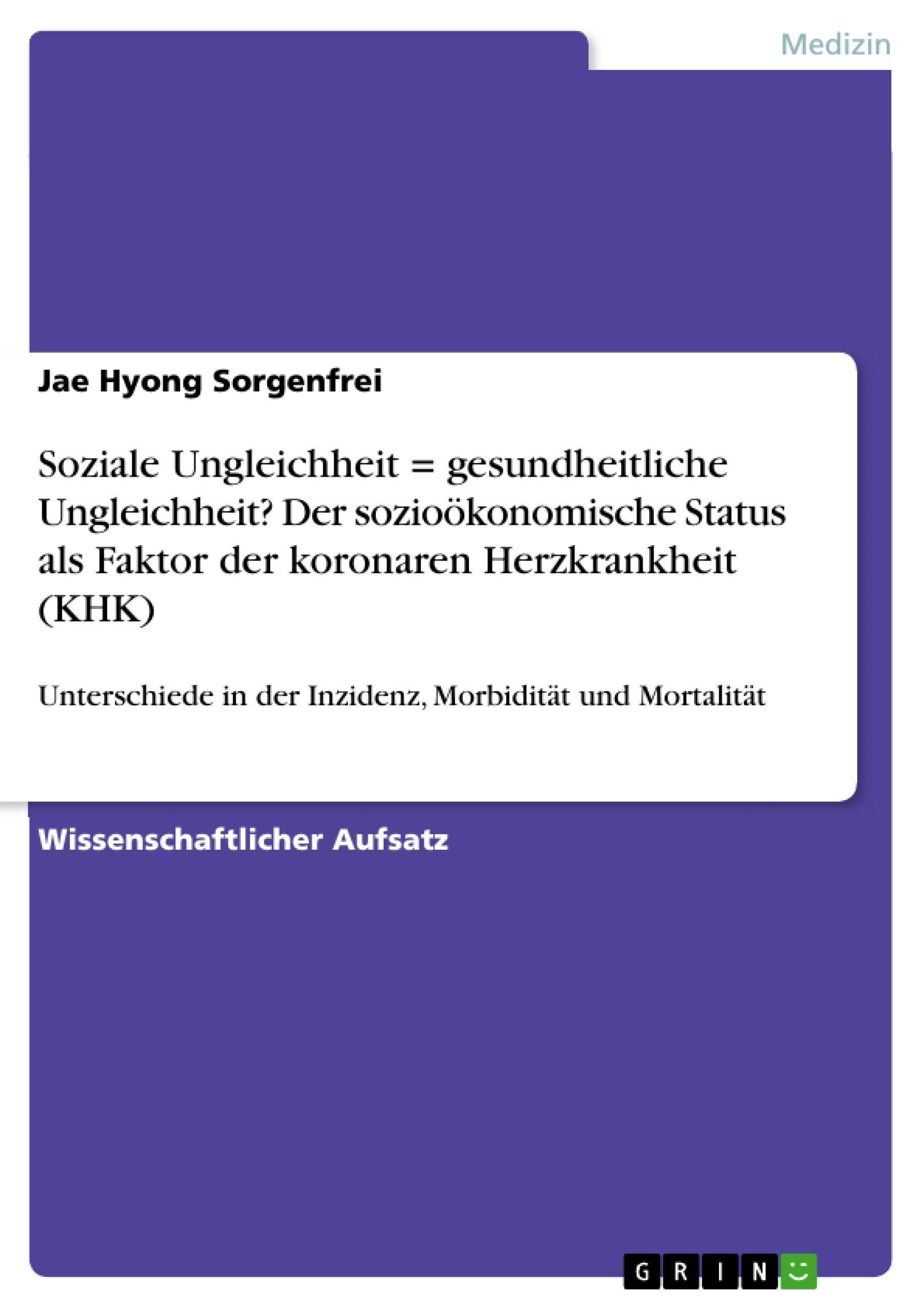 Titel: Soziale Ungleichheit = gesundheitliche Ungleichheit? Der sozioökonomische Status als Faktor der koronaren Herzkrankheit (KHK)