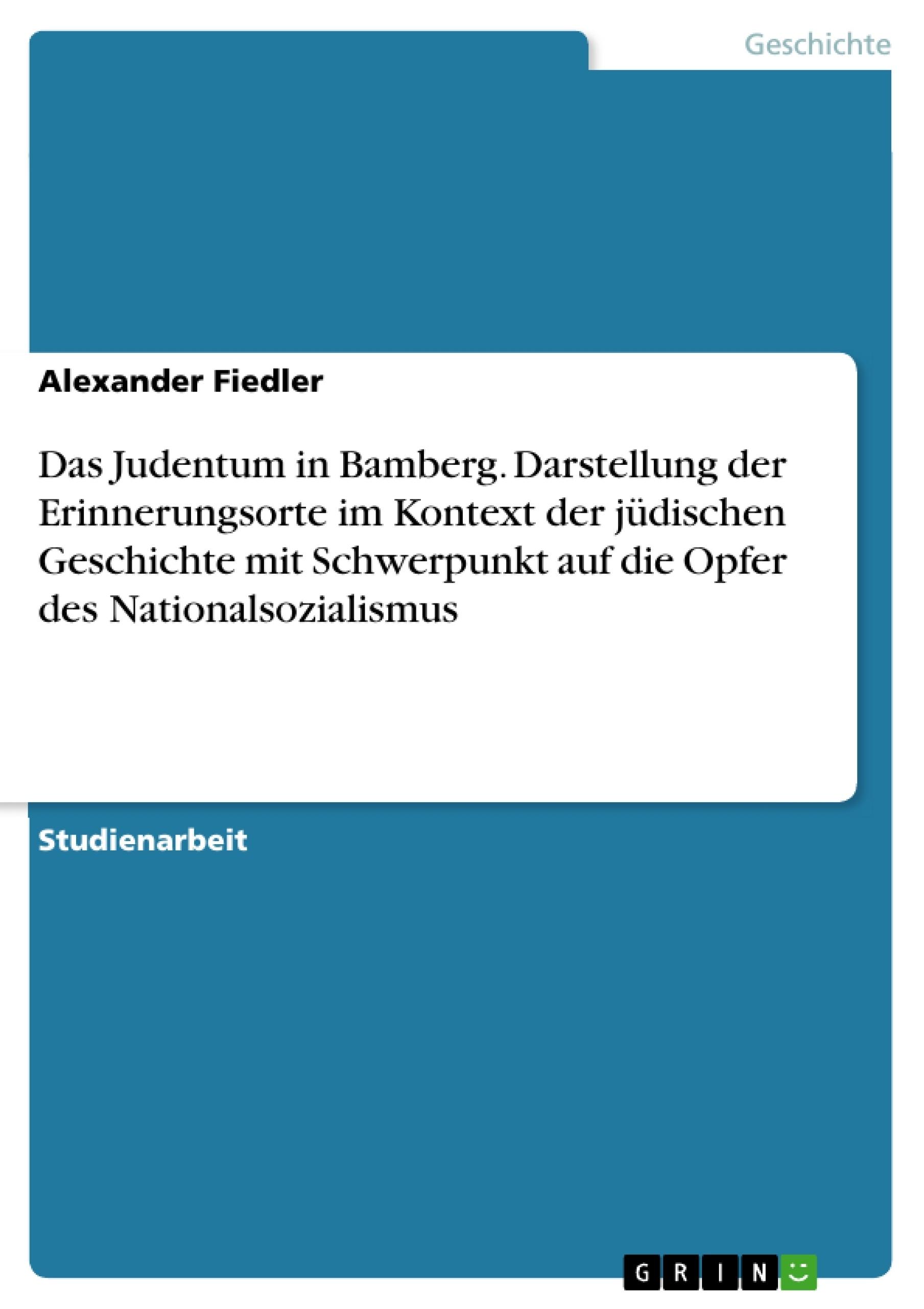 Titel: Das Judentum in Bamberg. Darstellung der Erinnerungsorte im Kontext der jüdischen Geschichte mit Schwerpunkt auf die Opfer des Nationalsozialismus