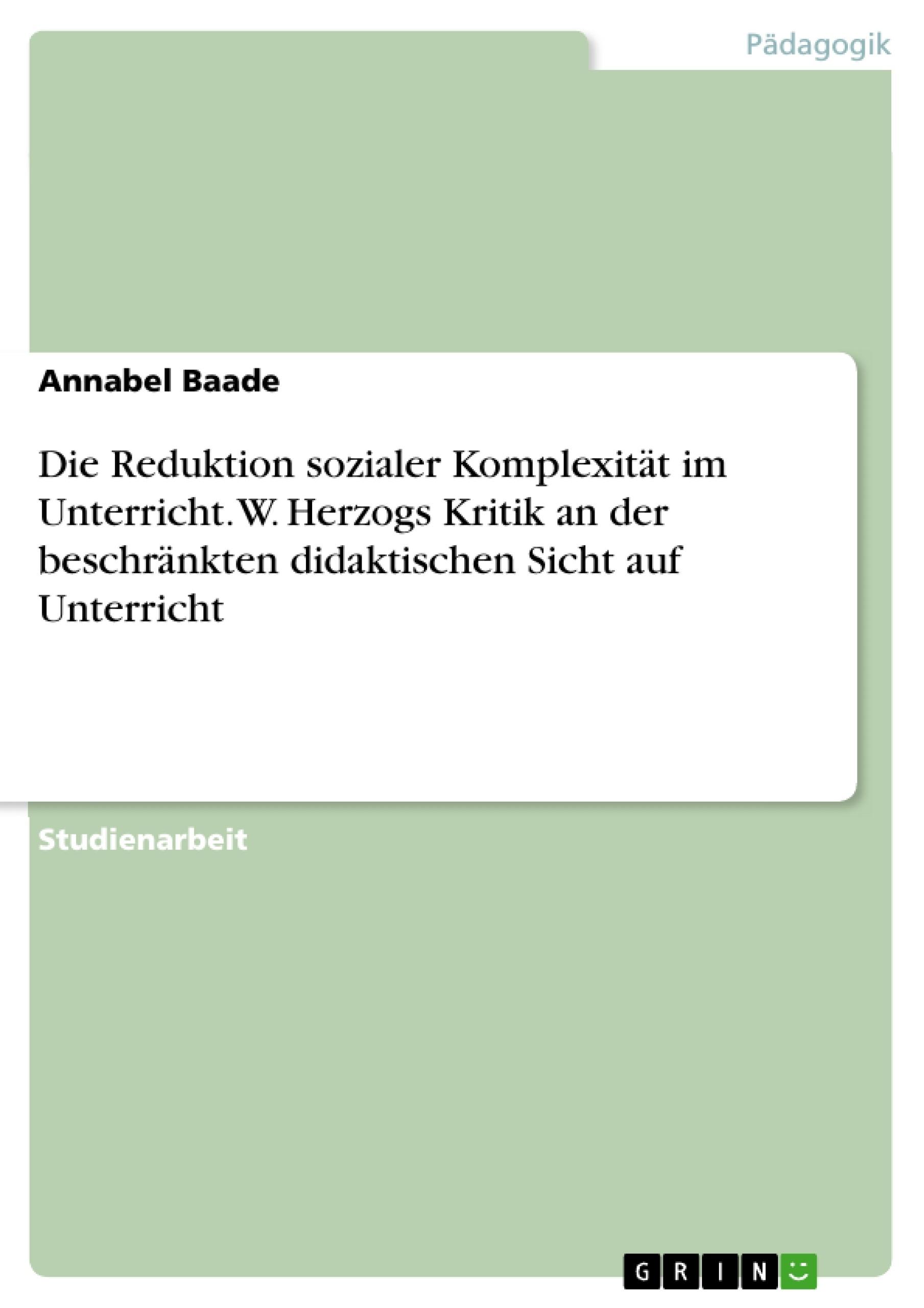 Titel: Die Reduktion sozialer Komplexität im Unterricht. W. Herzogs Kritik an der beschränkten didaktischen Sicht auf Unterricht