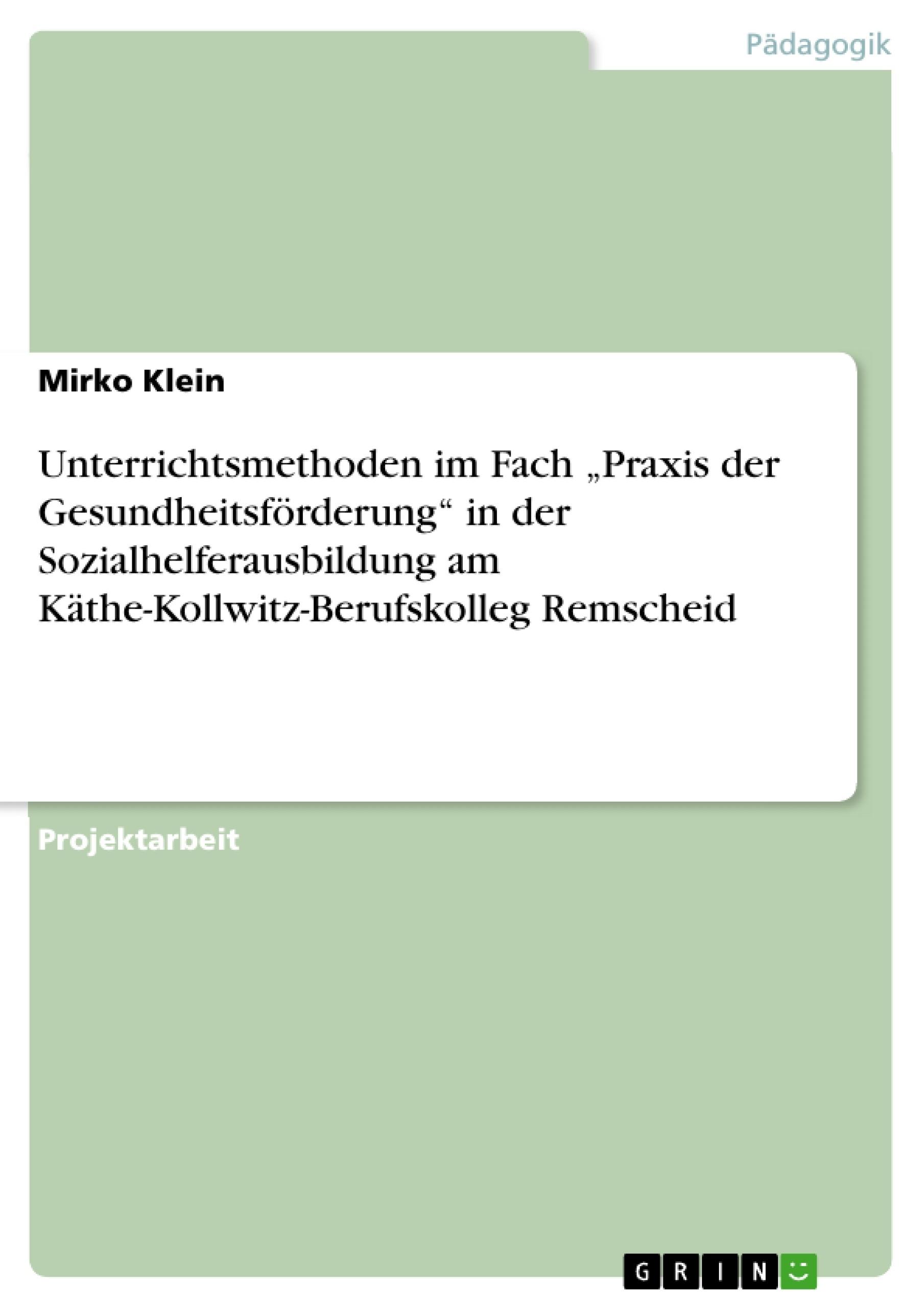 """Titel: Unterrichtsmethoden im Fach """"Praxis der Gesundheitsförderung"""" in der Sozialhelferausbildung am Käthe-Kollwitz-Berufskolleg Remscheid"""