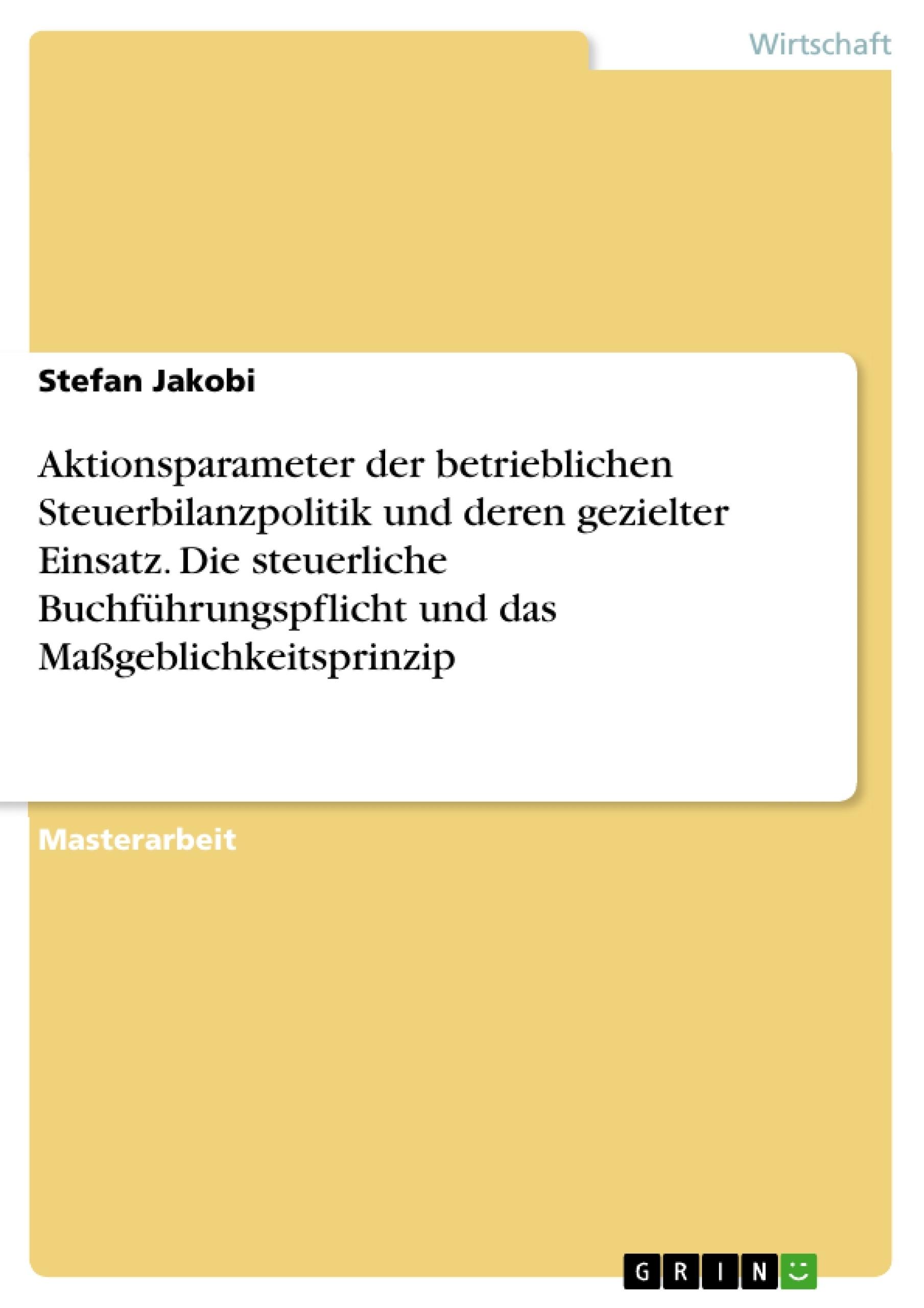 Titel: Aktionsparameter der betrieblichen Steuerbilanzpolitik und deren gezielter Einsatz. Die steuerliche Buchführungspflicht und das Maßgeblichkeitsprinzip