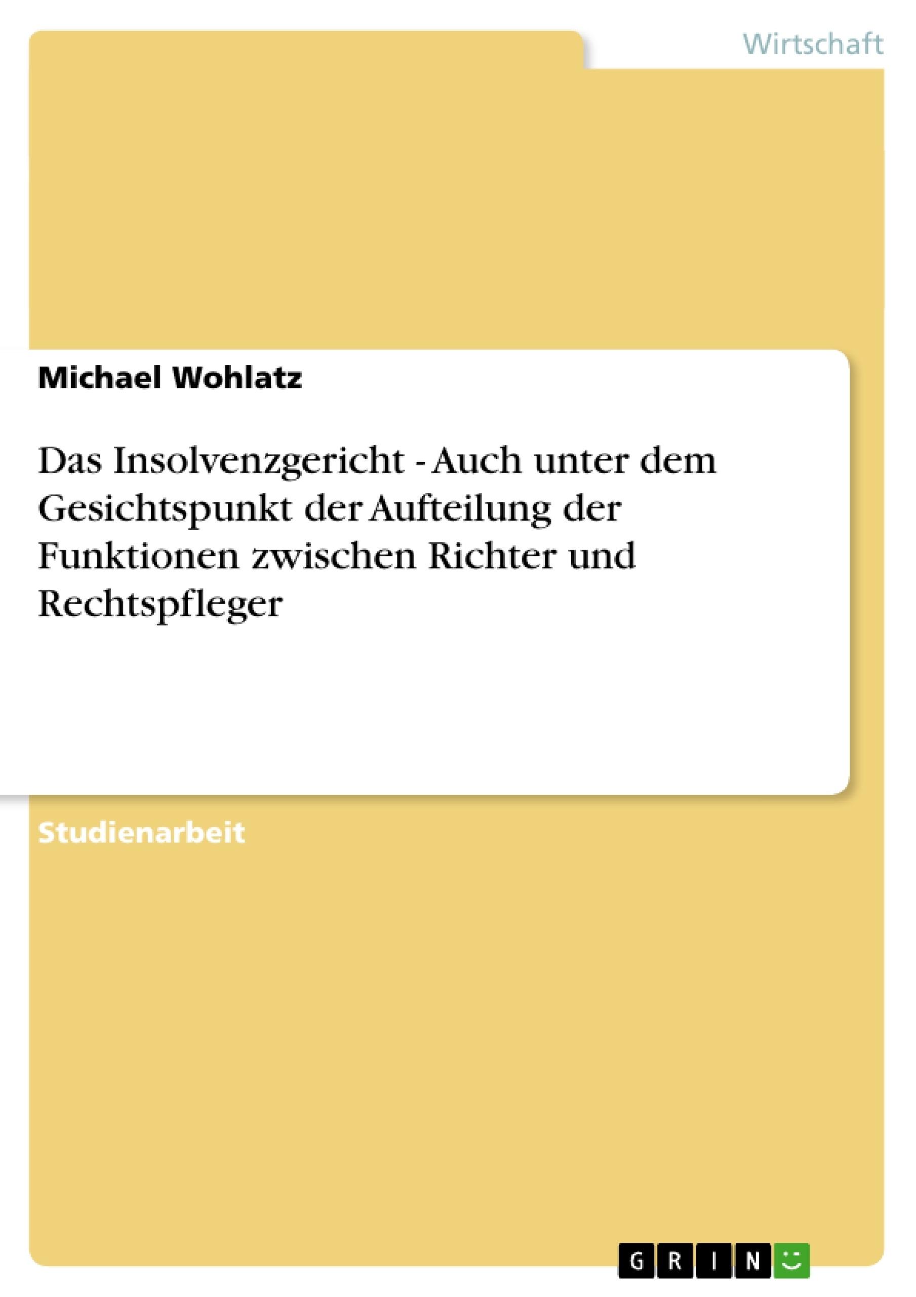 Titel: Das Insolvenzgericht - Auch unter dem Gesichtspunkt der Aufteilung der Funktionen zwischen Richter und Rechtspfleger