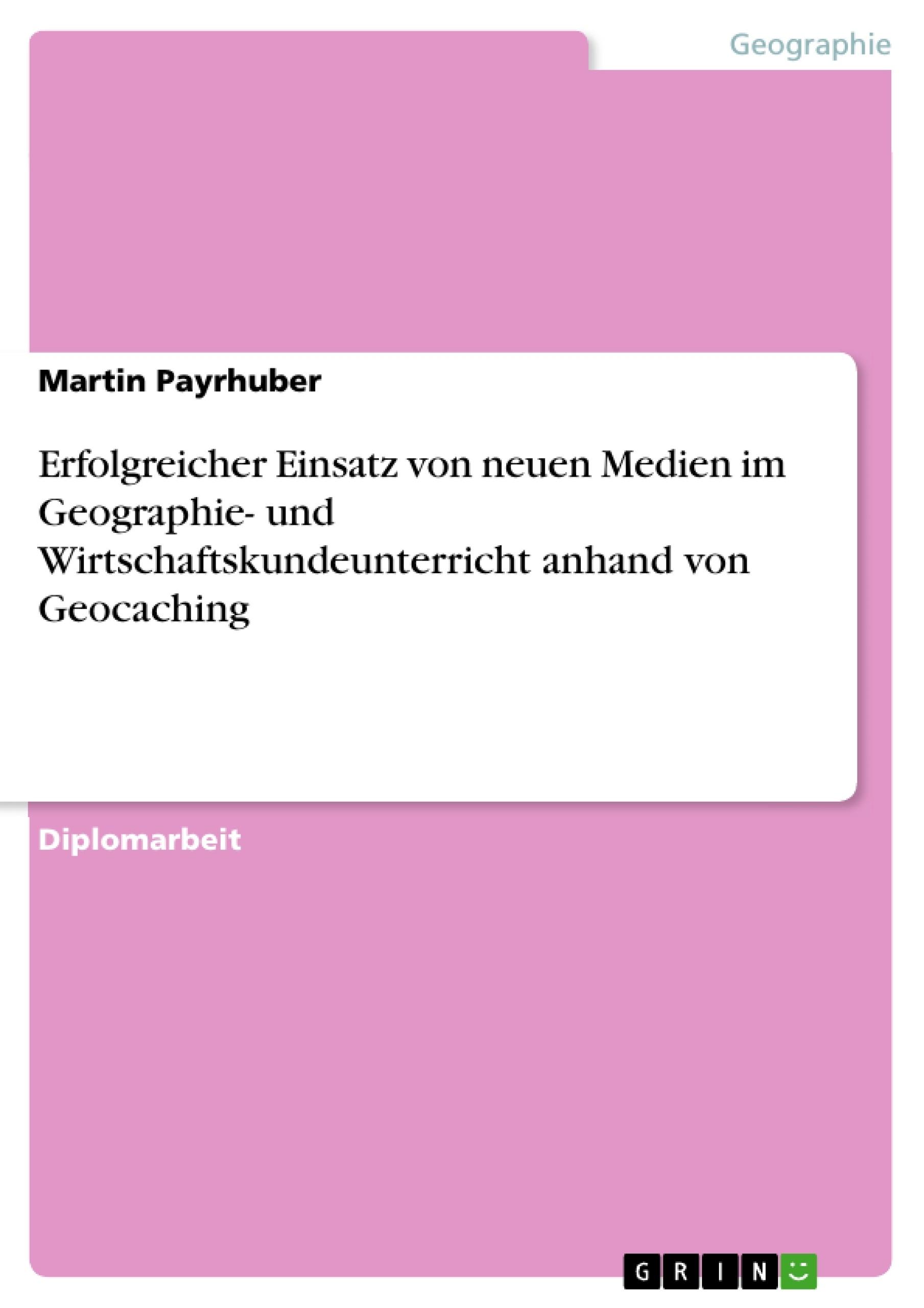 Titel: Erfolgreicher Einsatz von neuen Medien im Geographie- und Wirtschaftskundeunterricht anhand von Geocaching