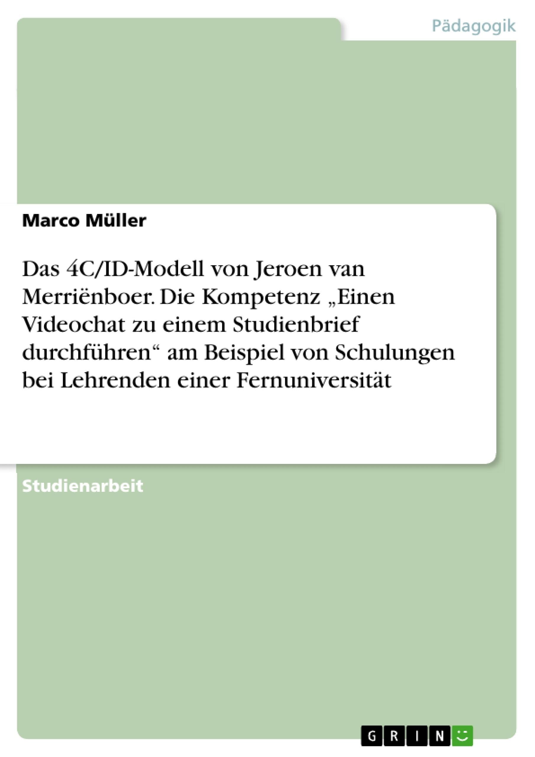 """Titel: Das 4C/ID-Modell von Jeroen van Merriënboer. Die Kompetenz """"Einen Videochat zu einem Studienbrief durchführen"""" am Beispiel von Schulungen bei Lehrenden einer Fernuniversität"""