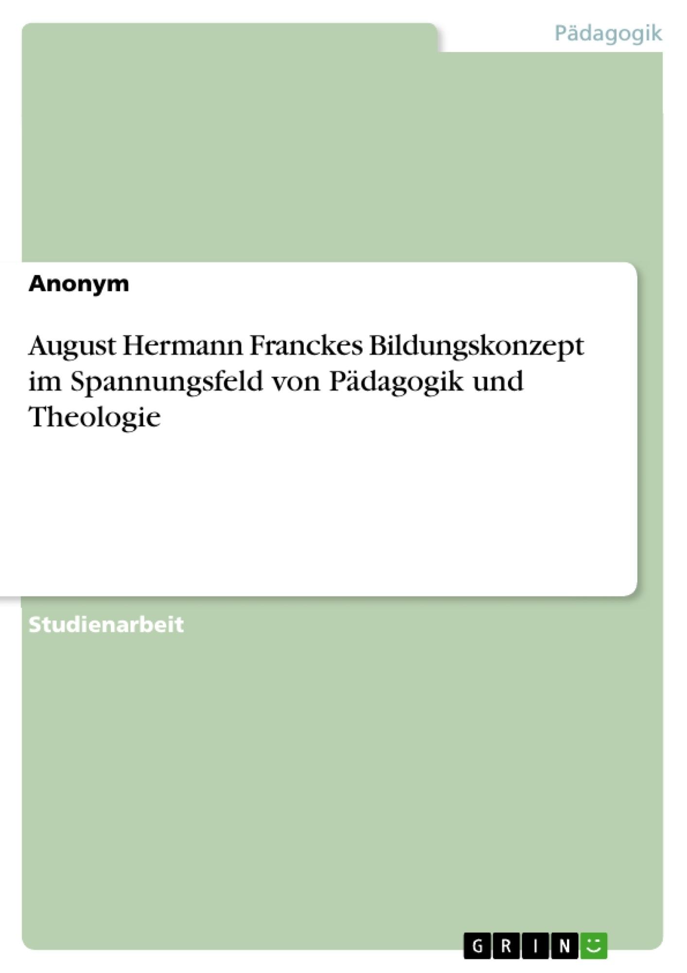 Titel: August Hermann Franckes Bildungskonzept im Spannungsfeld von Pädagogik und Theologie