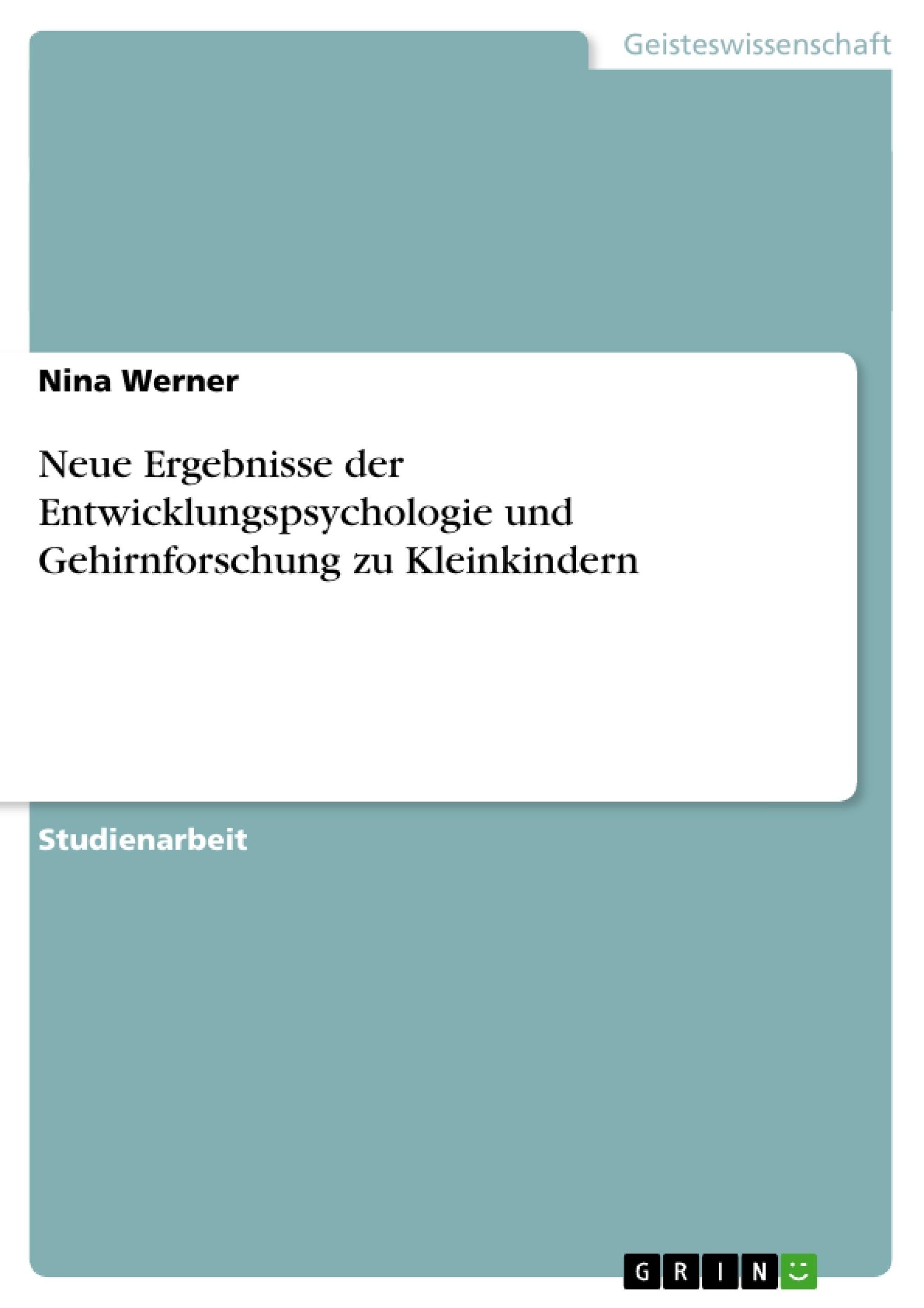 Titel: Neue Ergebnisse der Entwicklungspsychologie und Gehirnforschung zu Kleinkindern