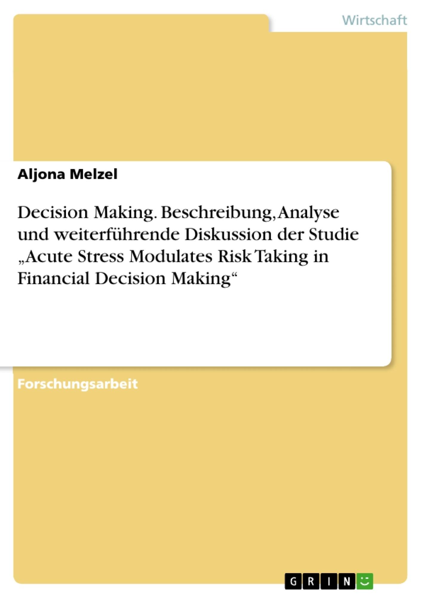 """Titel: Decision Making. Beschreibung, Analyse und weiterführende Diskussion der Studie """"Acute Stress Modulates Risk Taking in Financial Decision Making"""""""