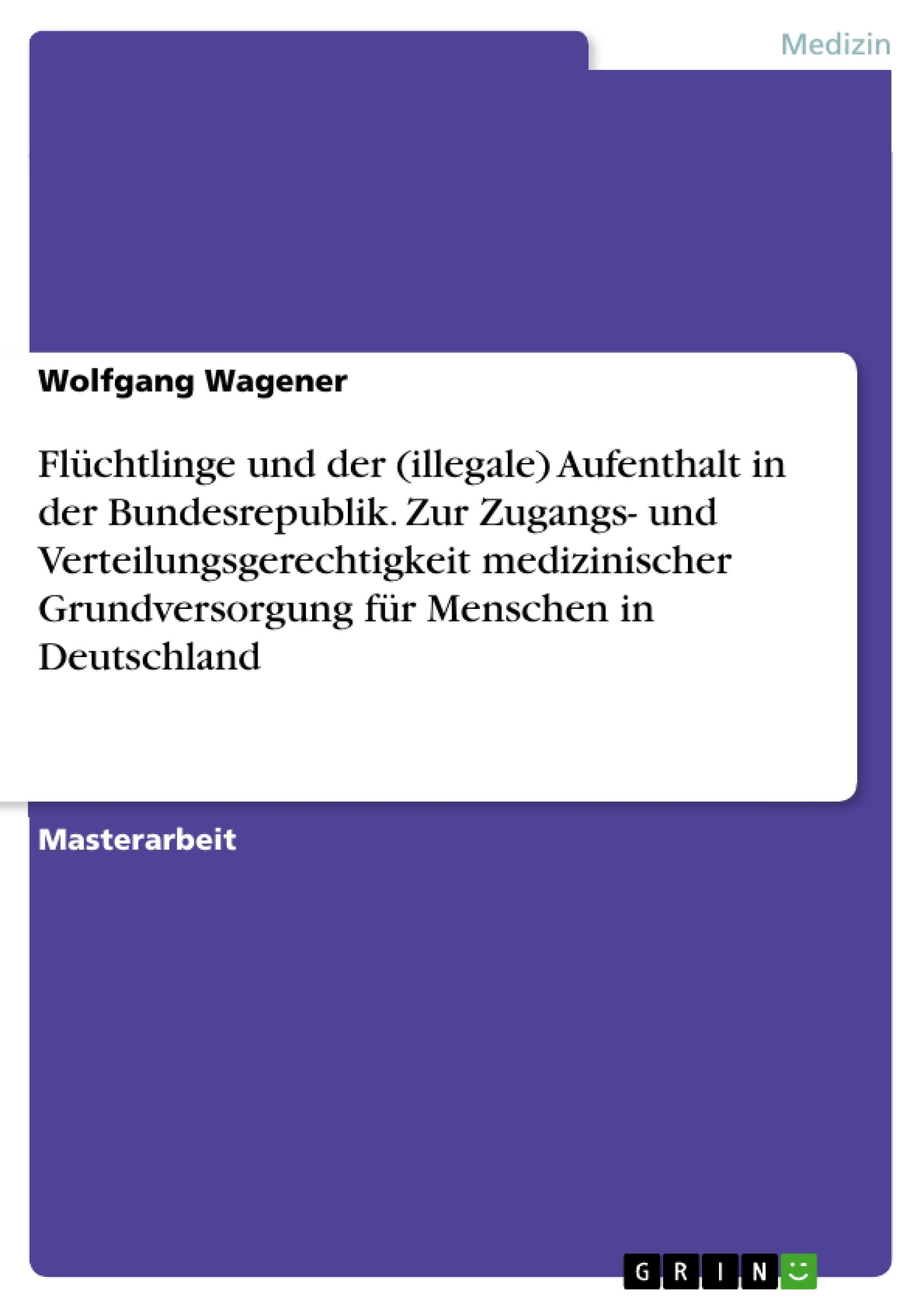 Titel: Flüchtlinge und der (illegale) Aufenthalt in der Bundesrepublik. Zur Zugangs- und Verteilungsgerechtigkeit medizinischer Grundversorgung für Menschen in Deutschland