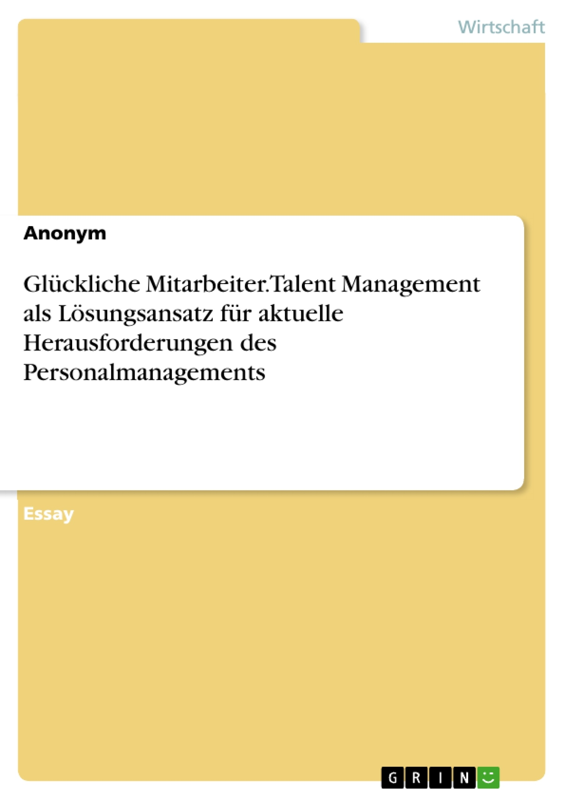 Titel: Glückliche Mitarbeiter. Talent Management als Lösungsansatz für aktuelle Herausforderungen des Personalmanagements