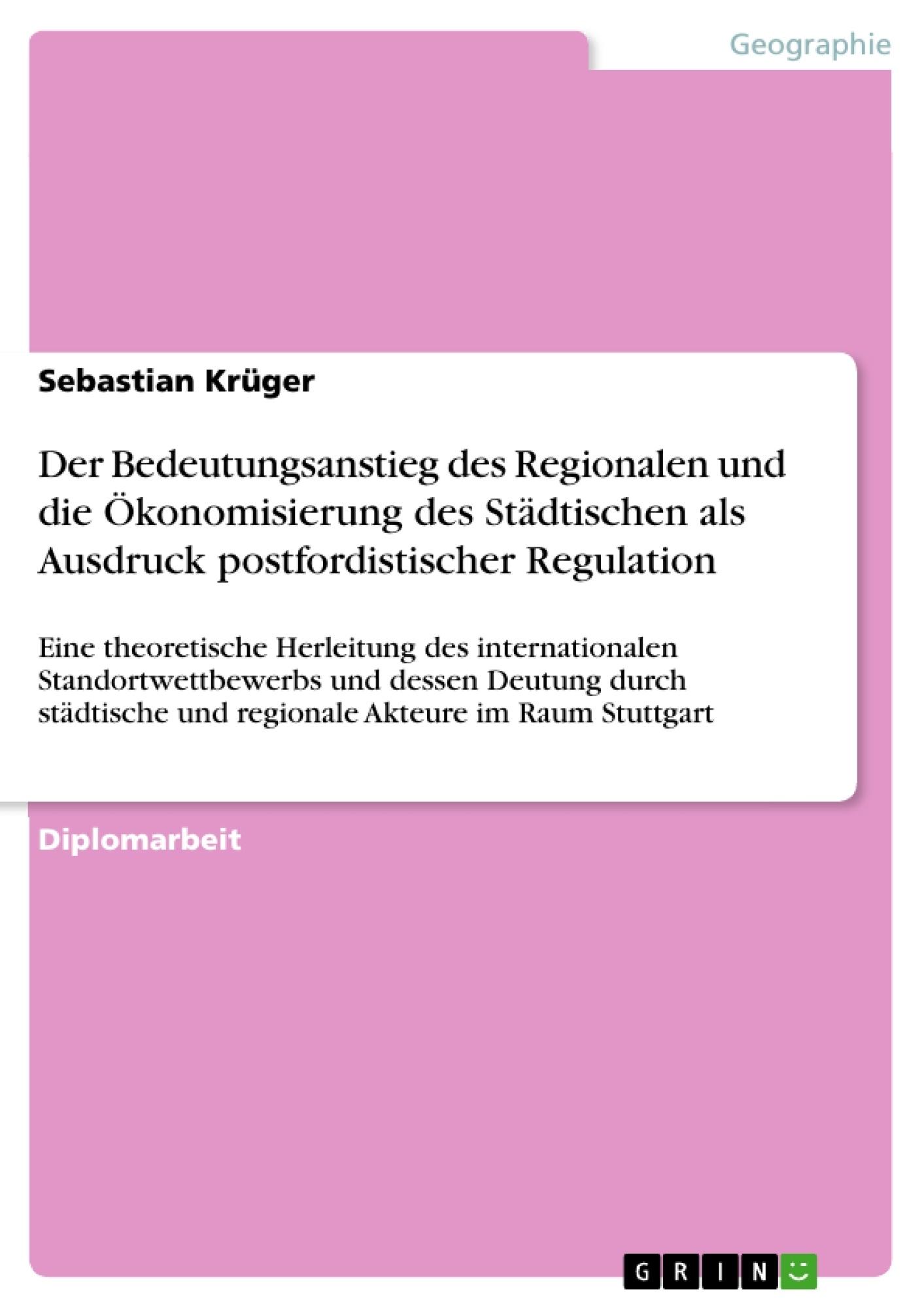 Titel: Der Bedeutungsanstieg des Regionalen und die Ökonomisierung des Städtischen als Ausdruck postfordistischer Regulation
