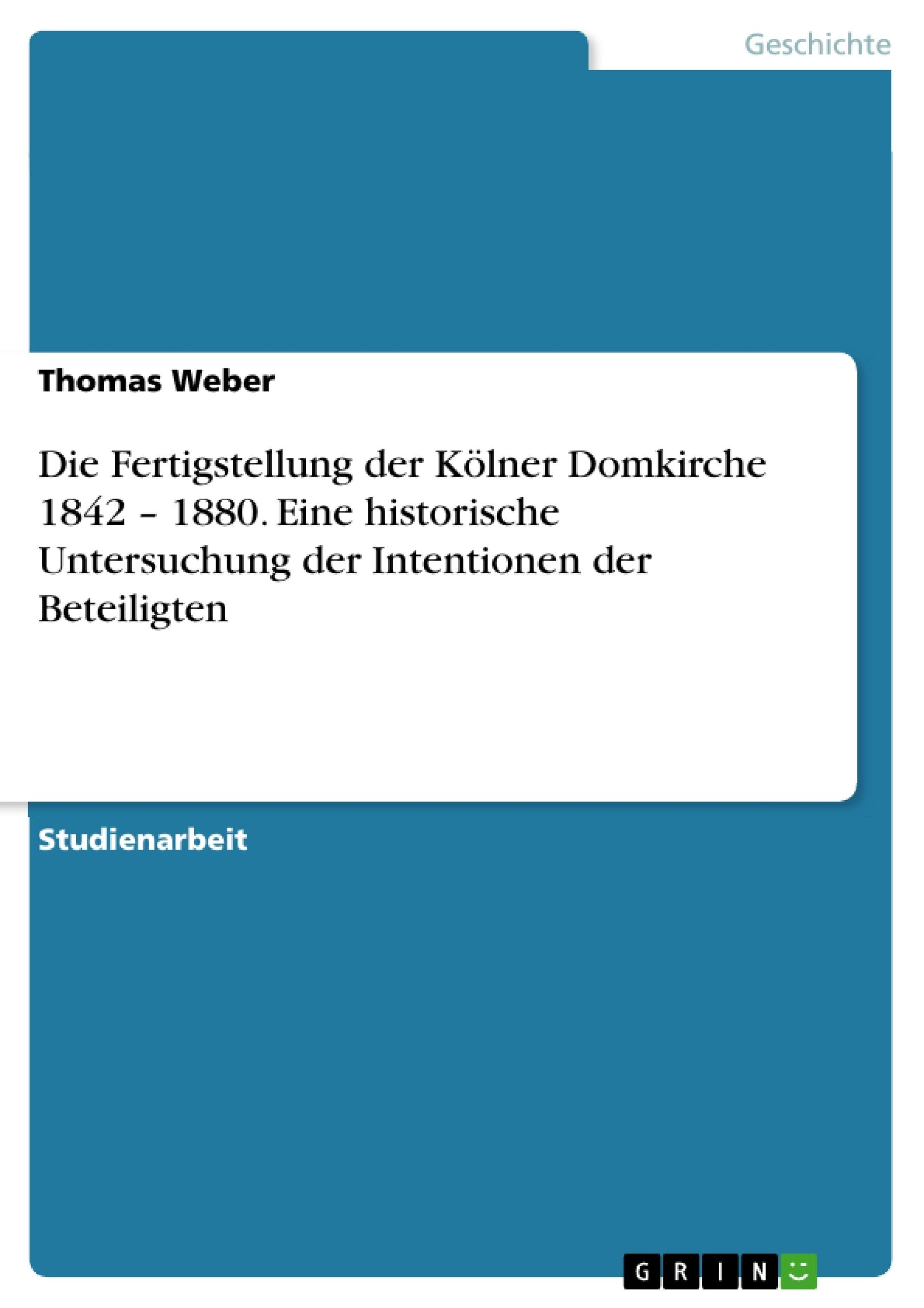 Titel: Die Fertigstellung der Kölner Domkirche 1842 – 1880. Eine historische Untersuchung der Intentionen der Beteiligten