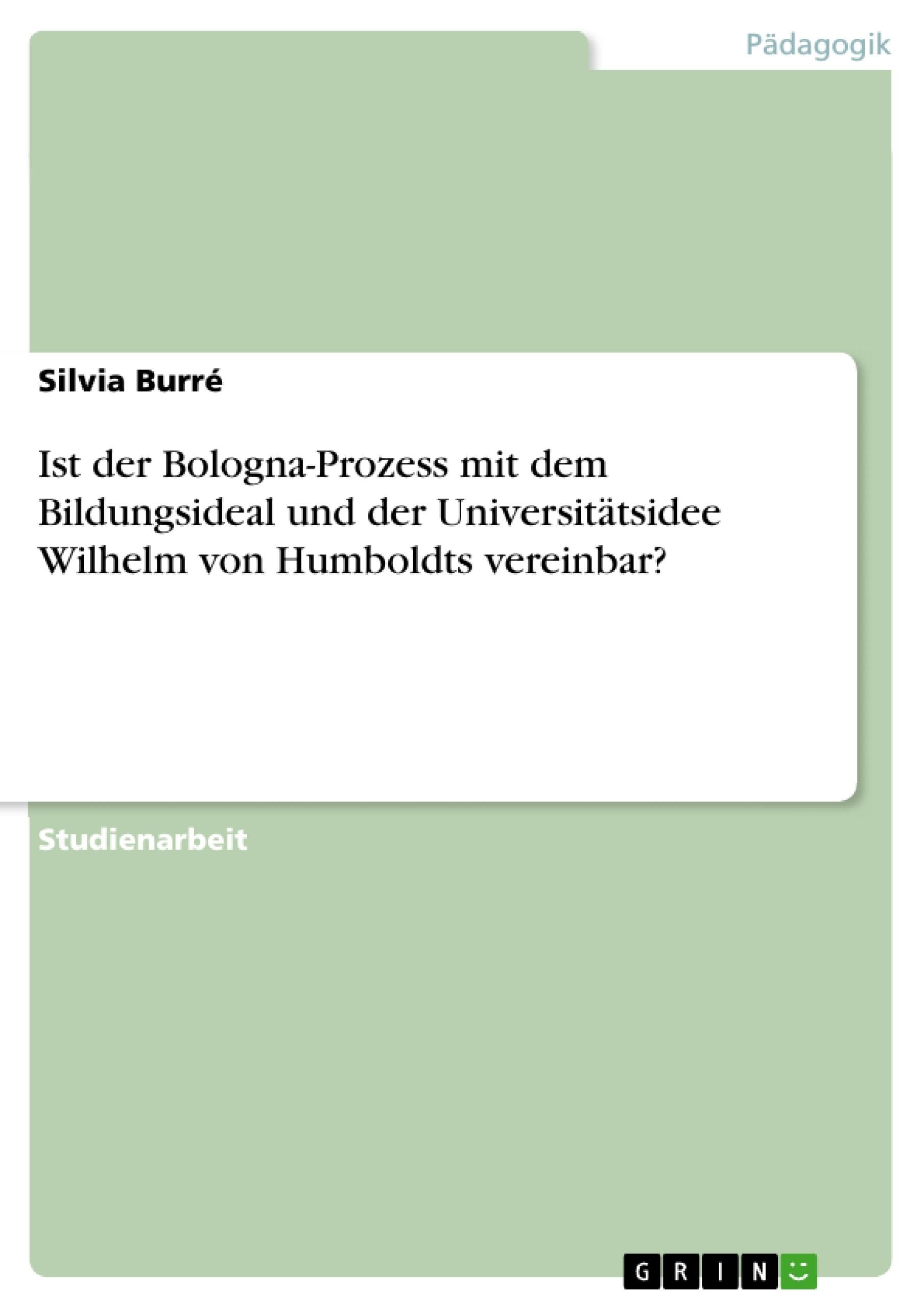Titel: Ist der Bologna-Prozess mit dem Bildungsideal und der Universitätsidee Wilhelm von Humboldts vereinbar?