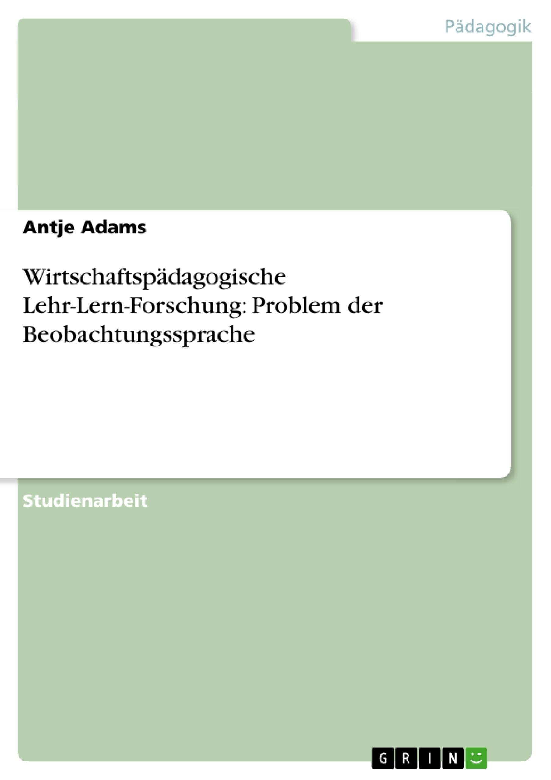 Titel: Wirtschaftspädagogische Lehr-Lern-Forschung: Problem der Beobachtungssprache