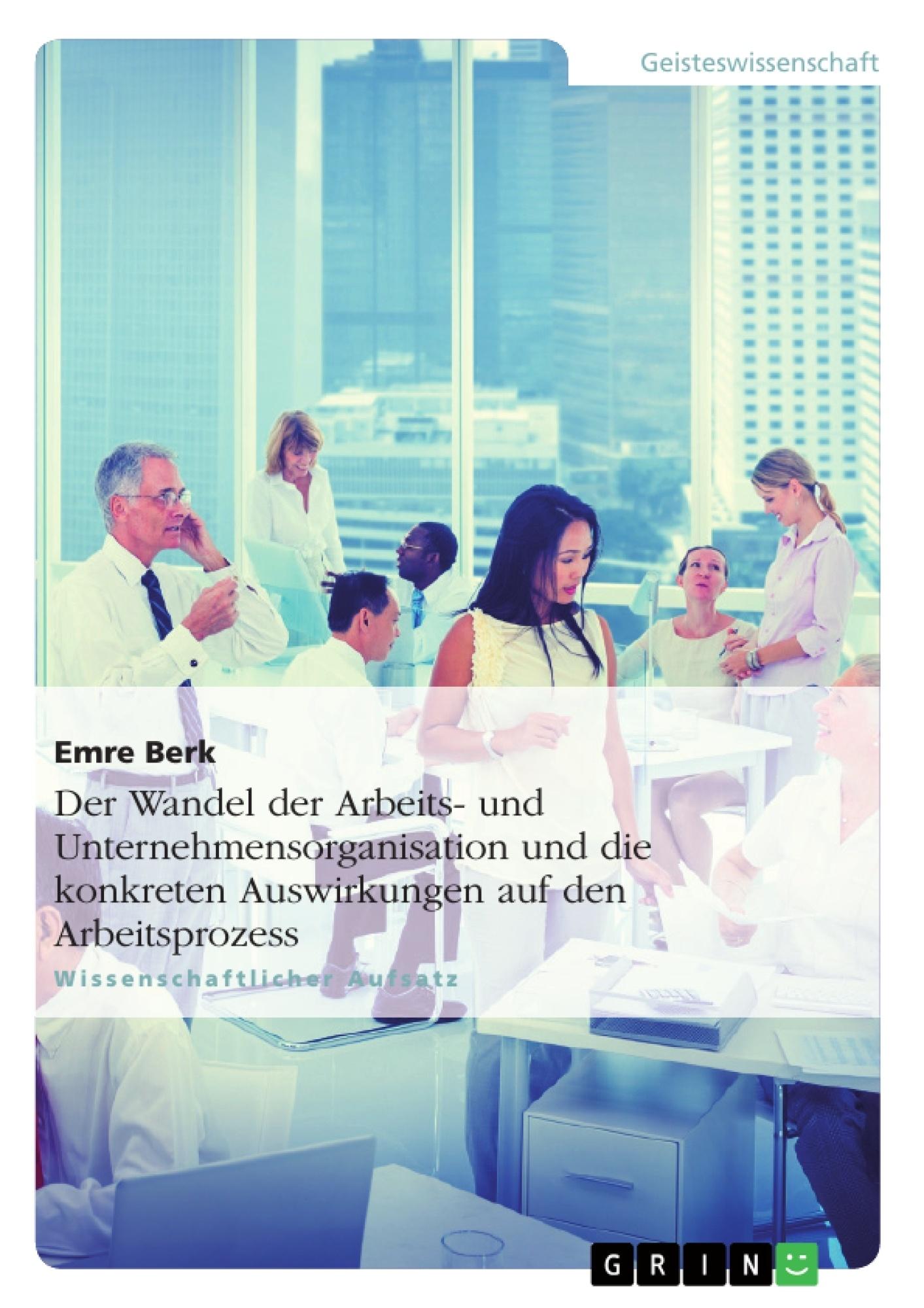 Titel: Der Wandel der Arbeits- und Unternehmensorganisation und die konkreten Auswirkungen auf den Arbeitsprozess