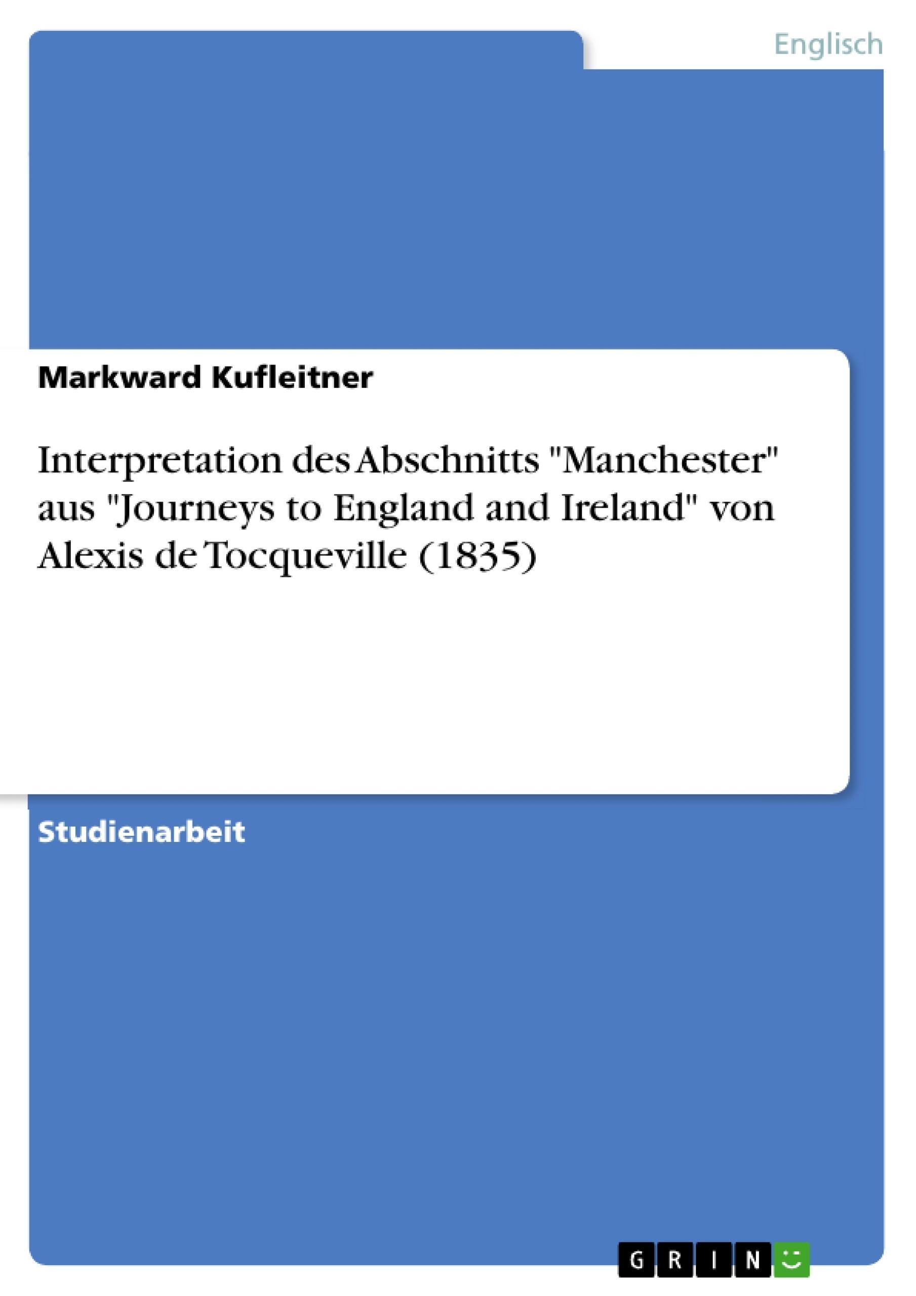 """Titel: Interpretation  des Abschnitts """"Manchester"""" aus """"Journeys to England and Ireland"""" von Alexis de  Tocqueville (1835)"""