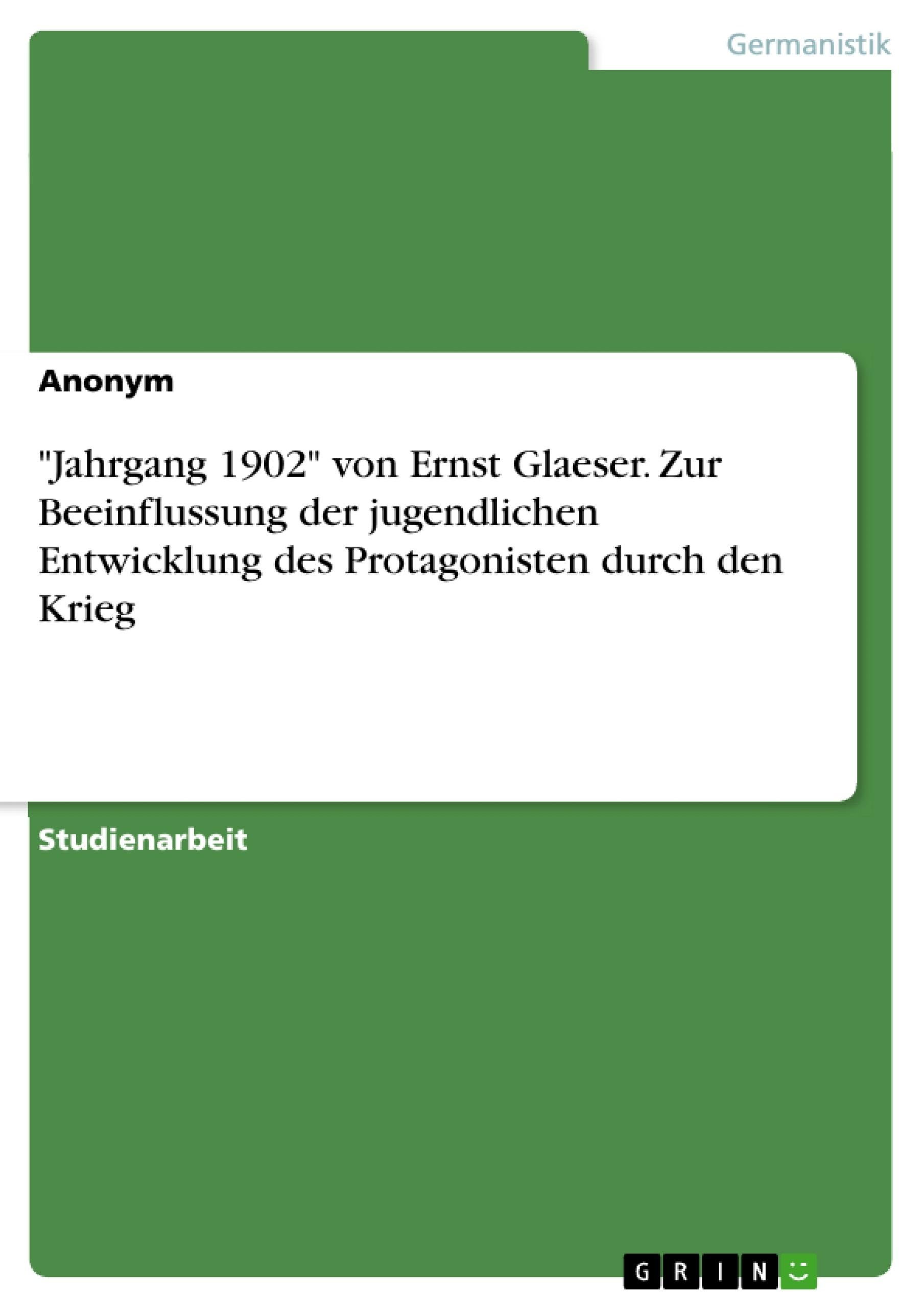 """Titel: """"Jahrgang 1902"""" von Ernst Glaeser. Zur Beeinflussung der jugendlichen Entwicklung des Protagonisten durch den Krieg"""