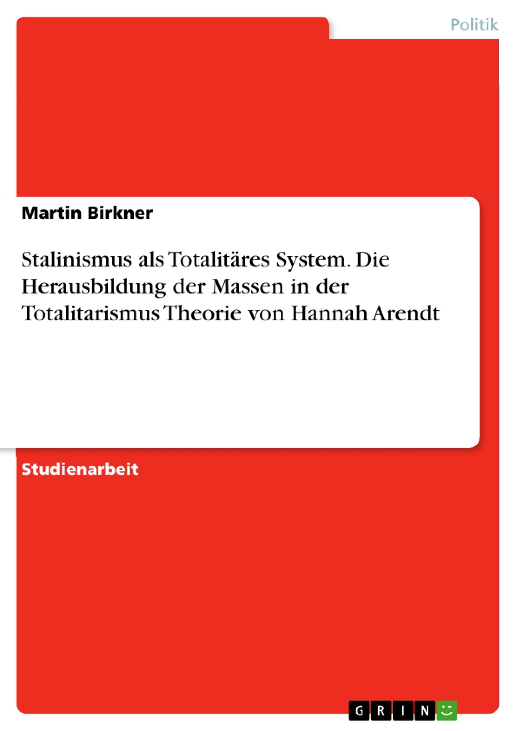 Titel: Stalinismus als Totalitäres System. Die Herausbildung der Massen in der Totalitarismus Theorie von Hannah Arendt