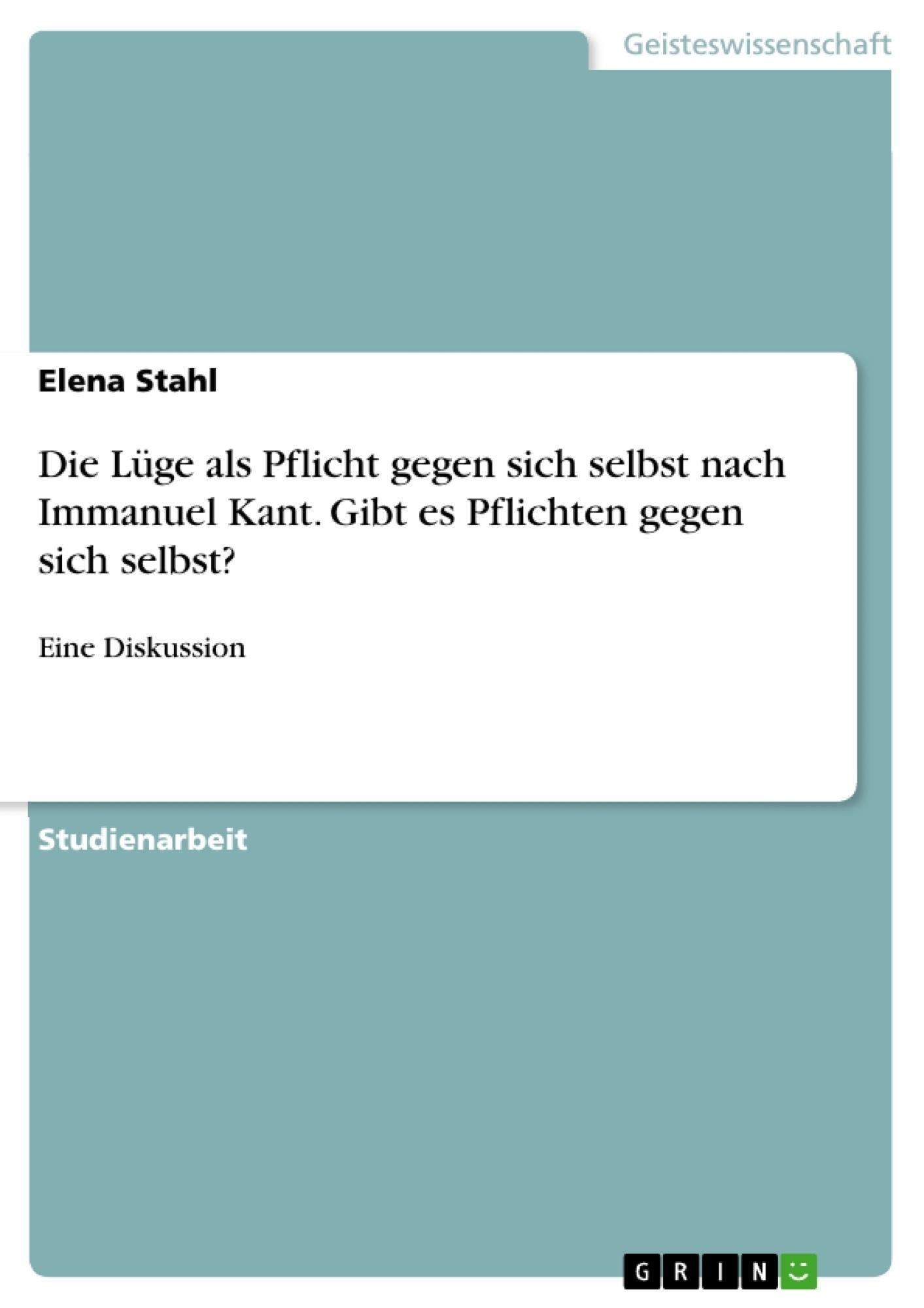 Titel: Die Lüge als Pflicht gegen sich selbst nach Immanuel Kant. Gibt es Pflichten gegen sich selbst?