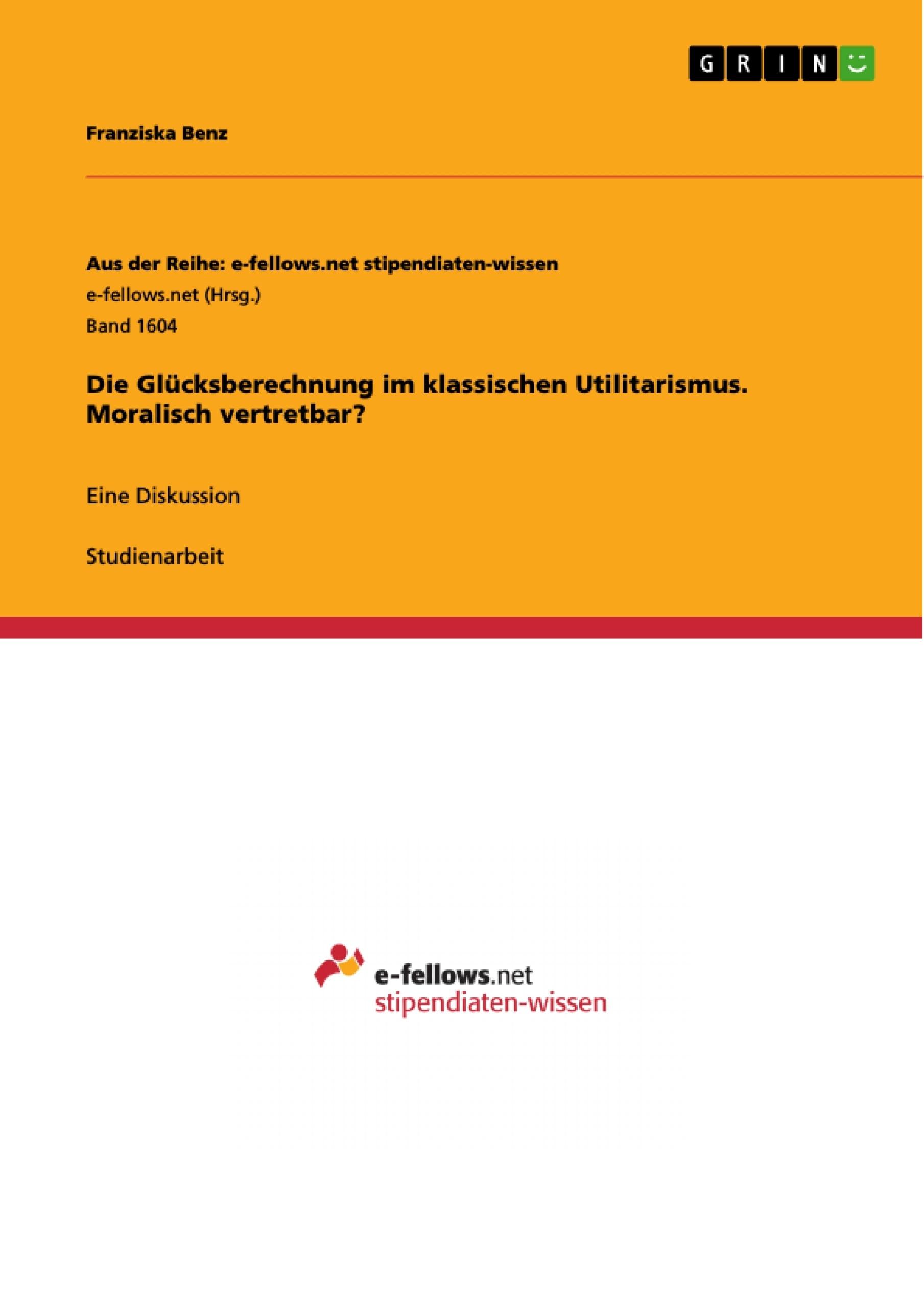 Titel: Die Glücksberechnung im klassischen Utilitarismus. Moralisch vertretbar?