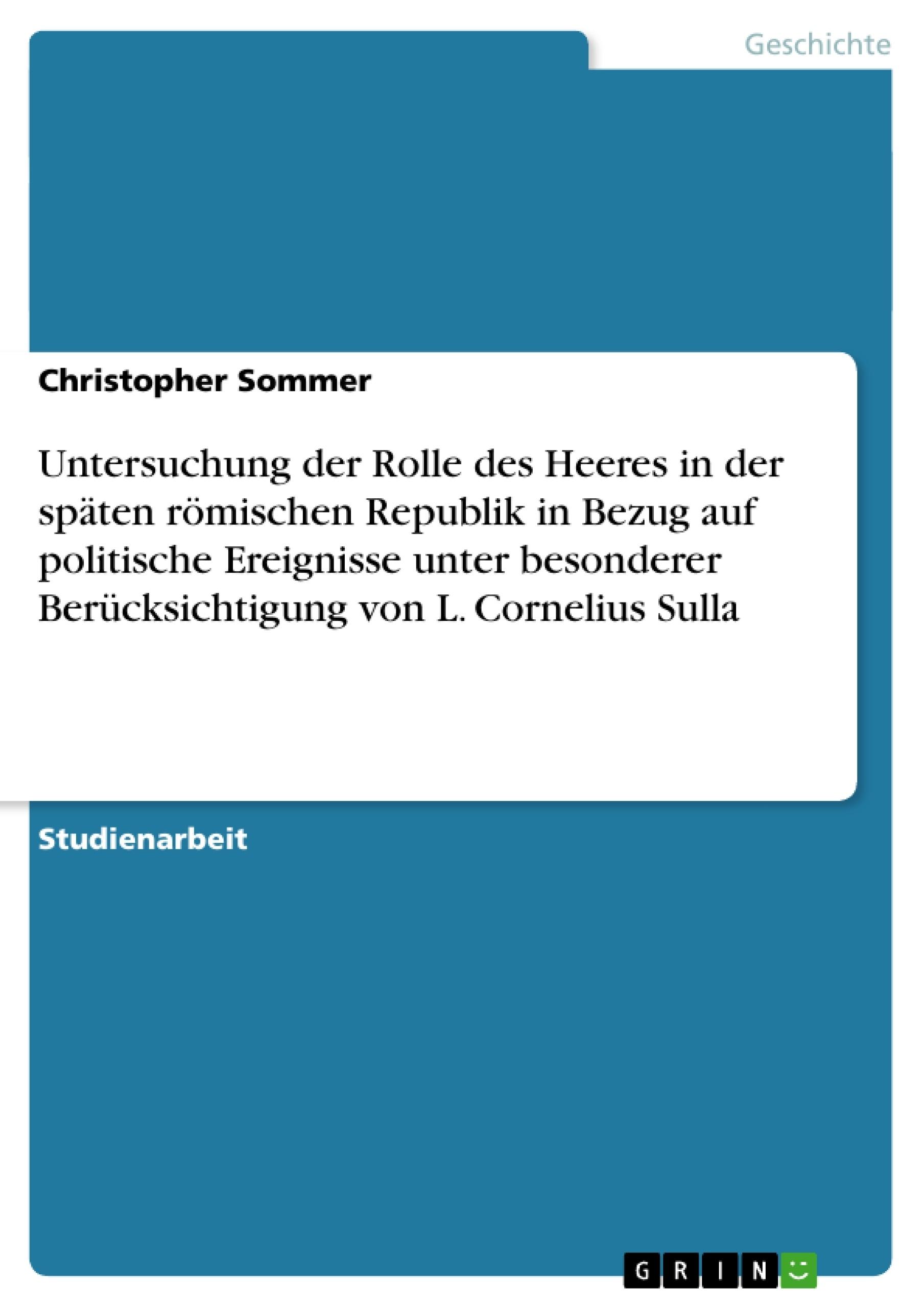 Titel: Untersuchung der Rolle des Heeres in der späten römischen Republik in Bezug auf politische Ereignisse unter besonderer Berücksichtigung  von L. Cornelius Sulla