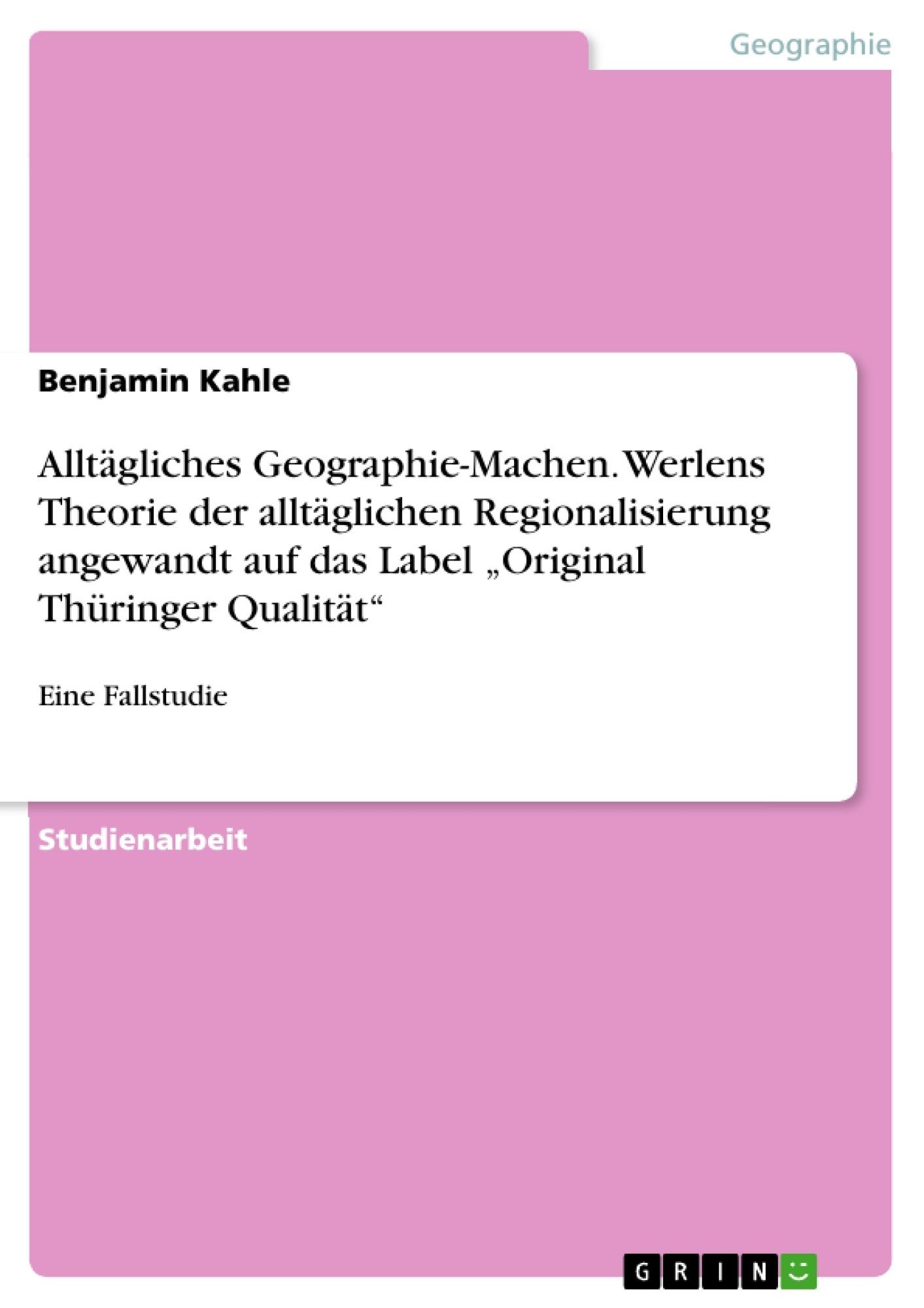 """Titel: Alltägliches Geographie-Machen. Werlens Theorie der alltäglichen Regionalisierung angewandt auf das Label """"Original Thüringer Qualität"""""""