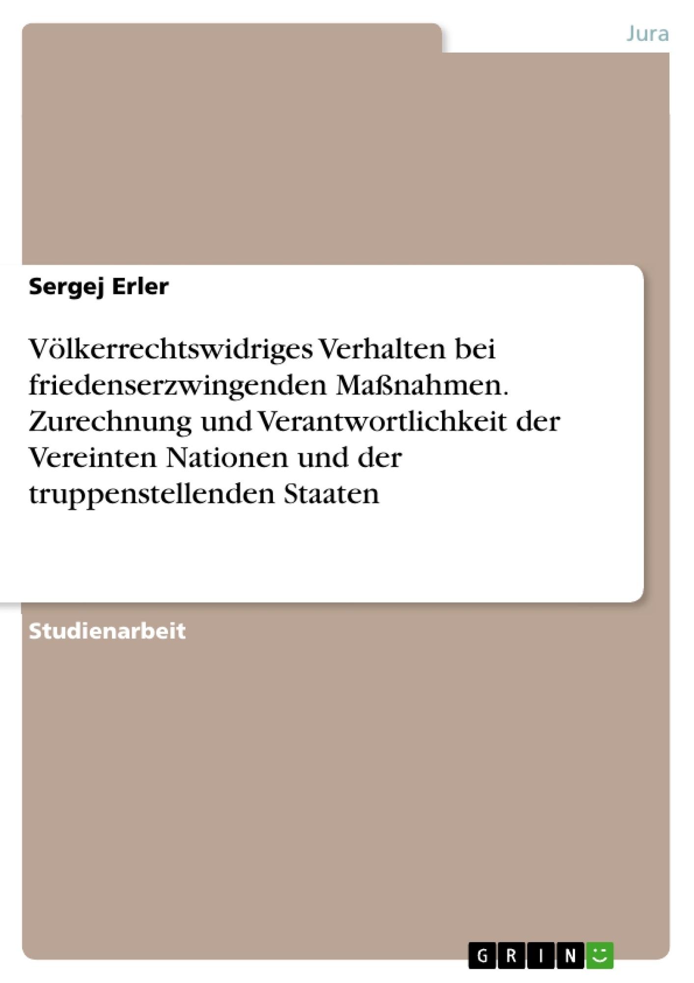 Titel: Völkerrechtswidriges Verhalten bei friedenserzwingenden Maßnahmen. Zurechnung und Verantwortlichkeit der Vereinten Nationen und der truppenstellenden Staaten