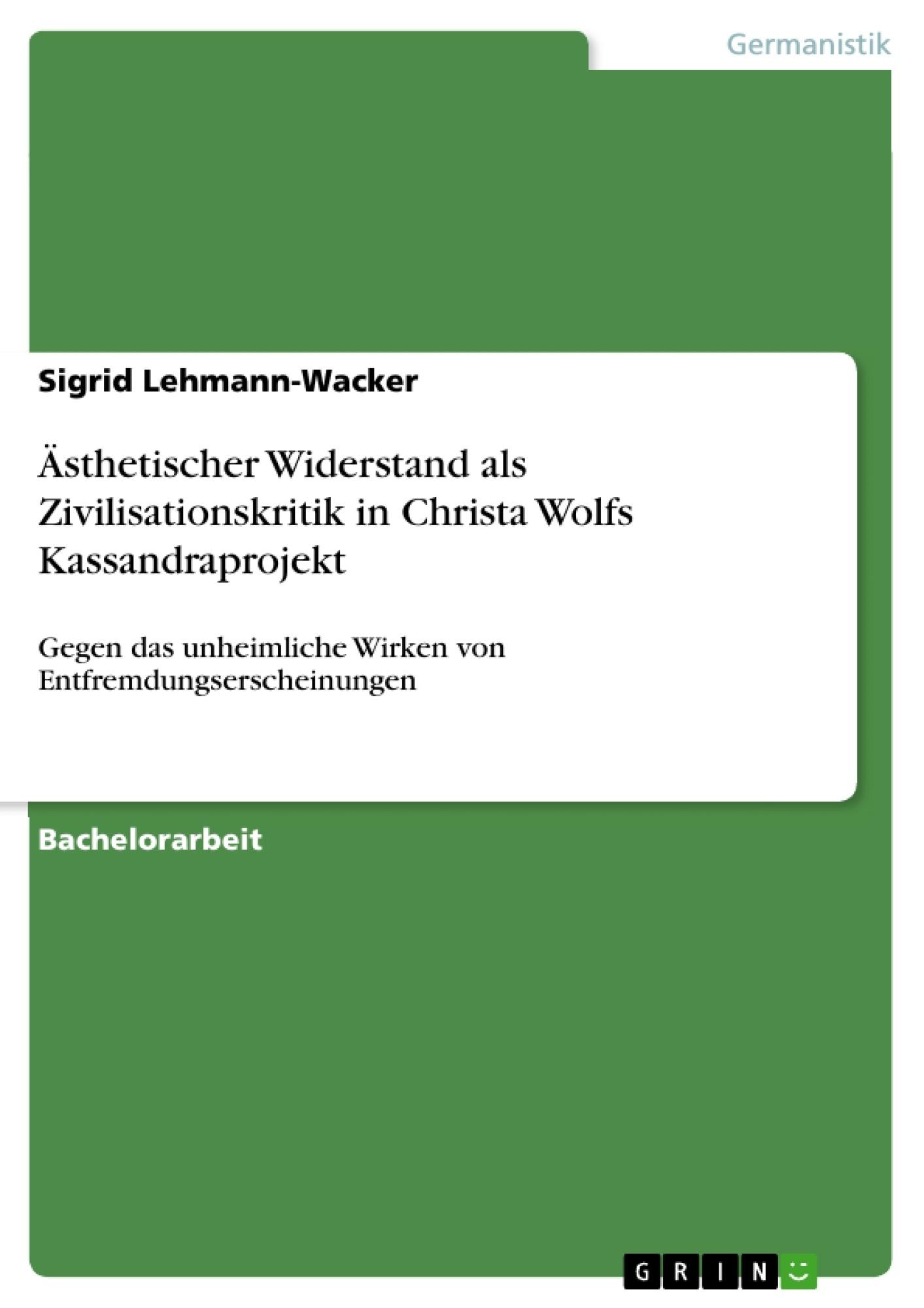 Titel: Ästhetischer Widerstand als Zivilisationskritik in Christa Wolfs Kassandraprojekt