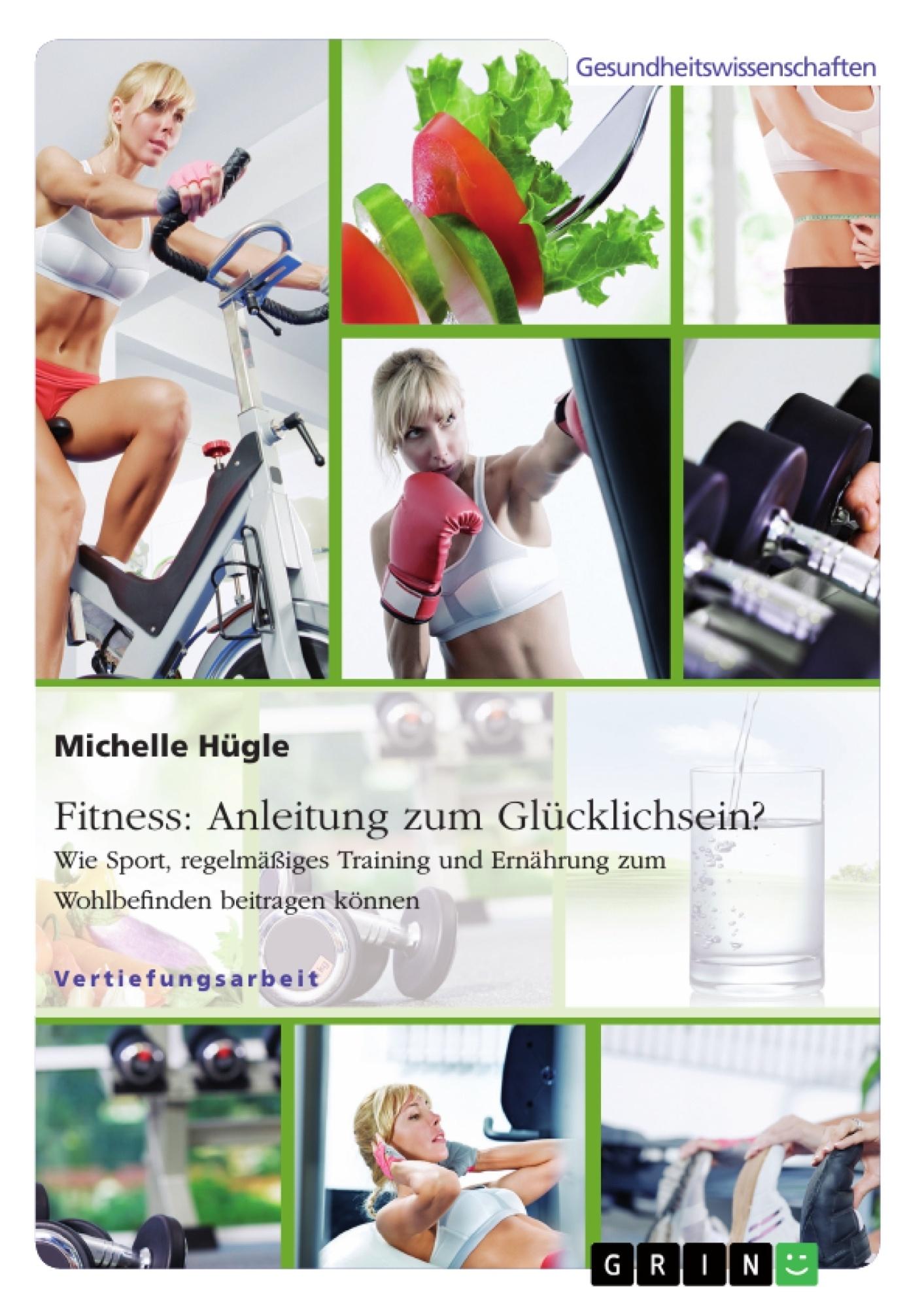 Titel: Fitness: Anleitung zum Glücklichsein? Wie Sport, regelmäßiges Training und Ernährung zum Wohlbefinden beitragen können