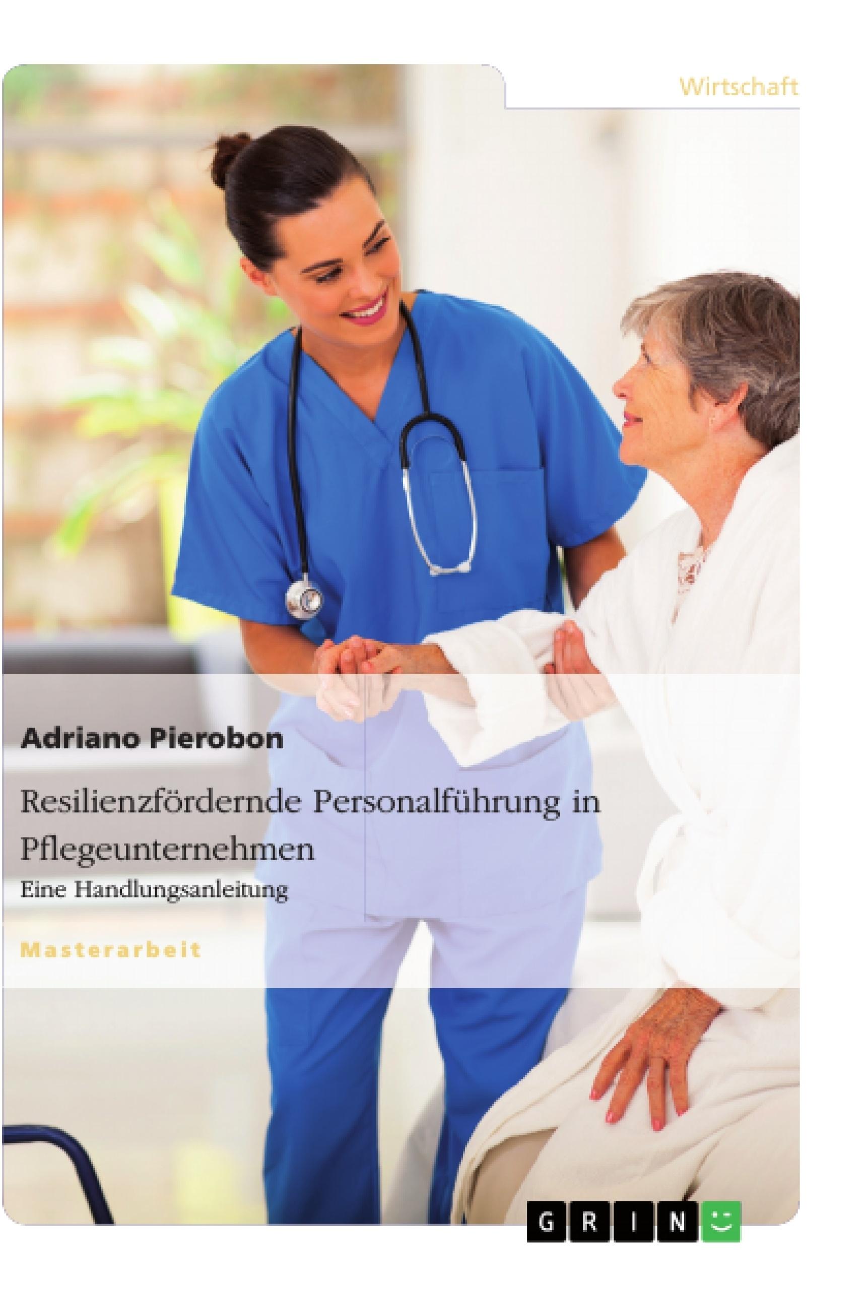 Titel: Resilienzfördernde Personalführung in Pflegeunternehmen. Eine Handlungsanleitung