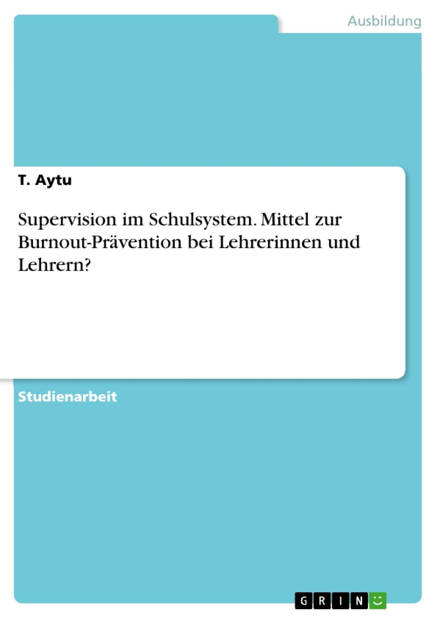 Titel: Supervision im Schulsystem. Mittel zur Burnout-Prävention bei Lehrerinnen und Lehrern?