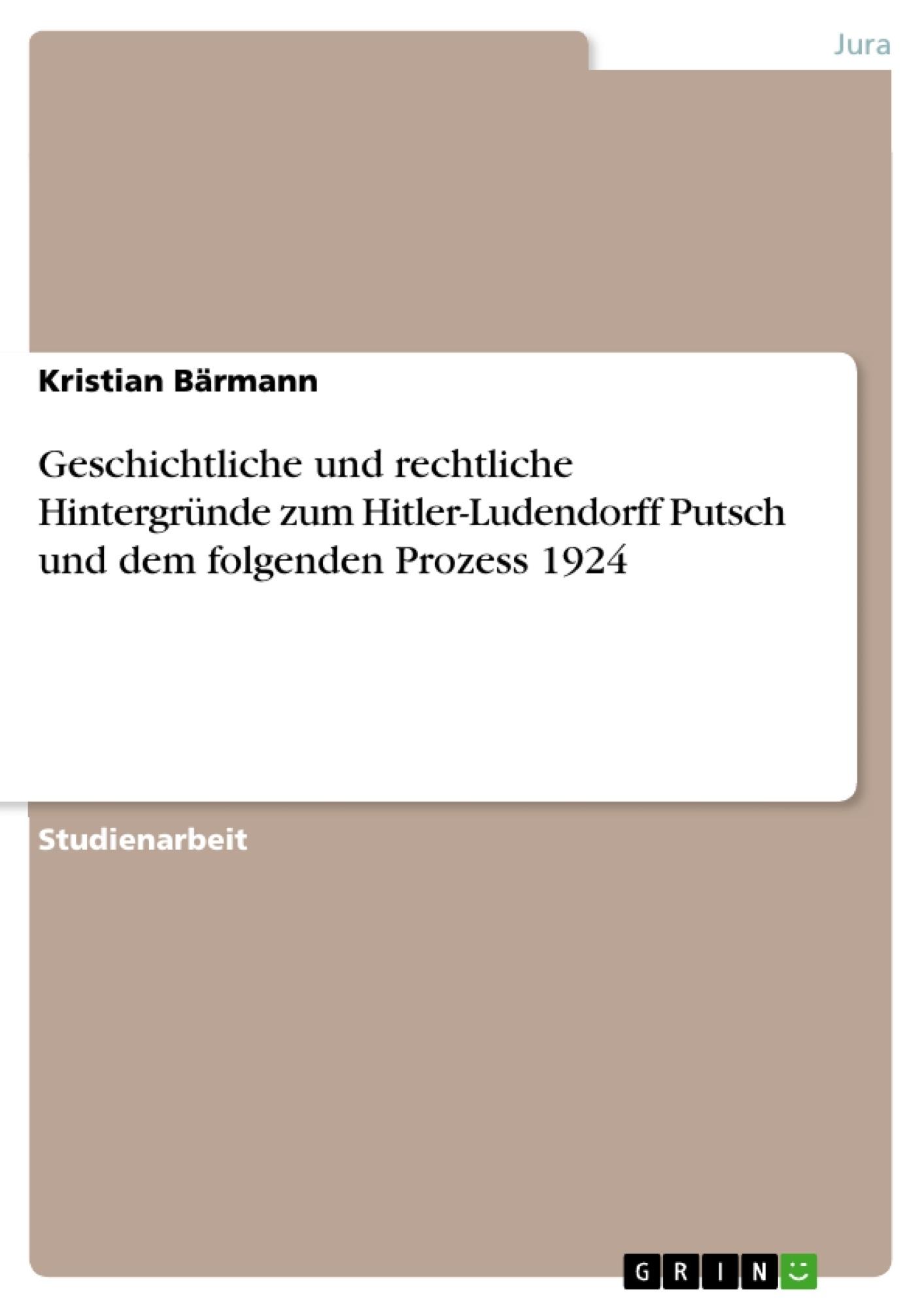 Titel: Geschichtliche und rechtliche Hintergründe zum Hitler-Ludendorff Putsch und dem folgenden Prozess 1924