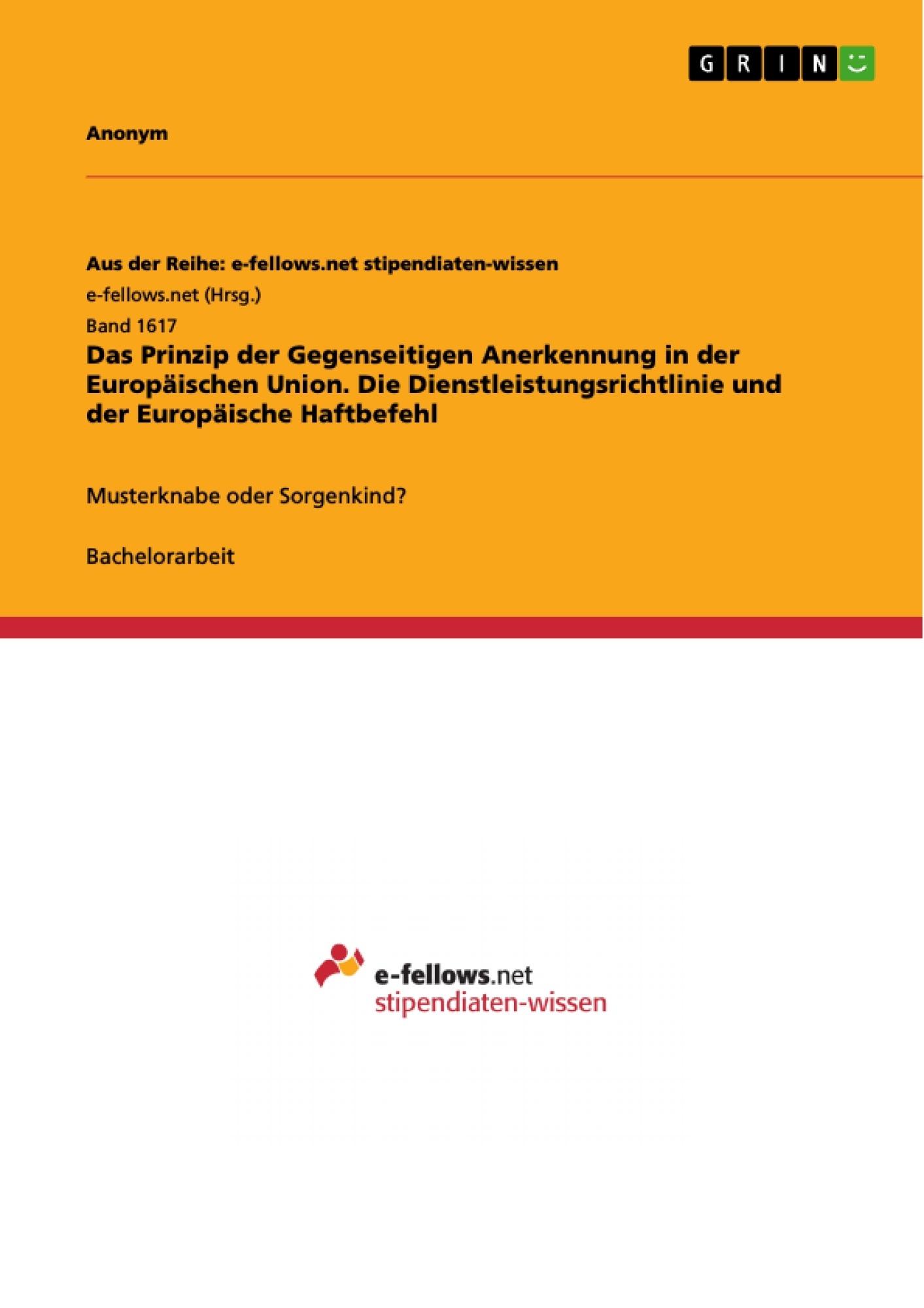 Titel: Das Prinzip der Gegenseitigen Anerkennung in der Europäischen Union. Die Dienstleistungsrichtlinie und der Europäische Haftbefehl