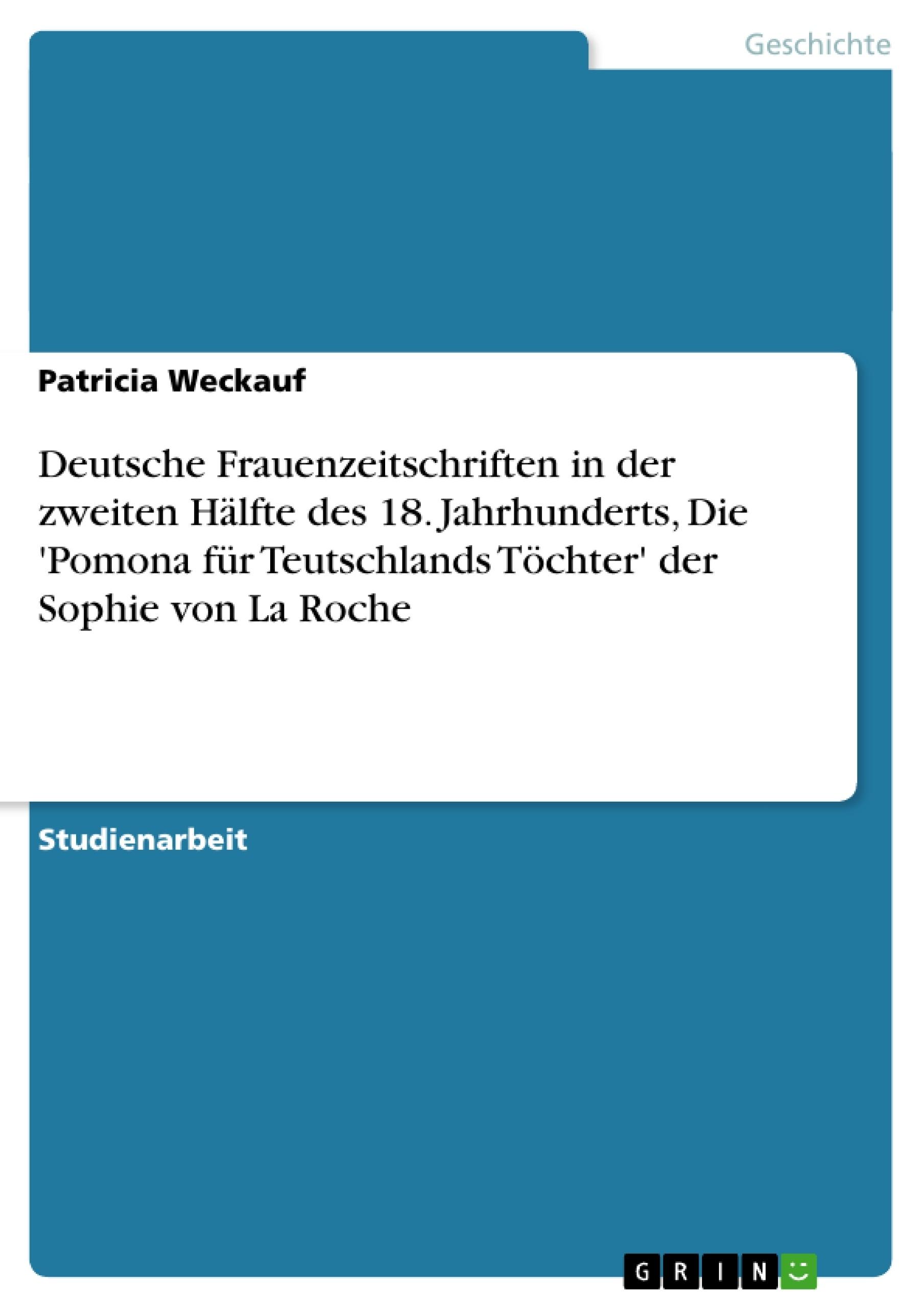 Titel: Deutsche Frauenzeitschriften in der zweiten Hälfte des 18. Jahrhunderts, Die 'Pomona für Teutschlands Töchter' der Sophie von La Roche