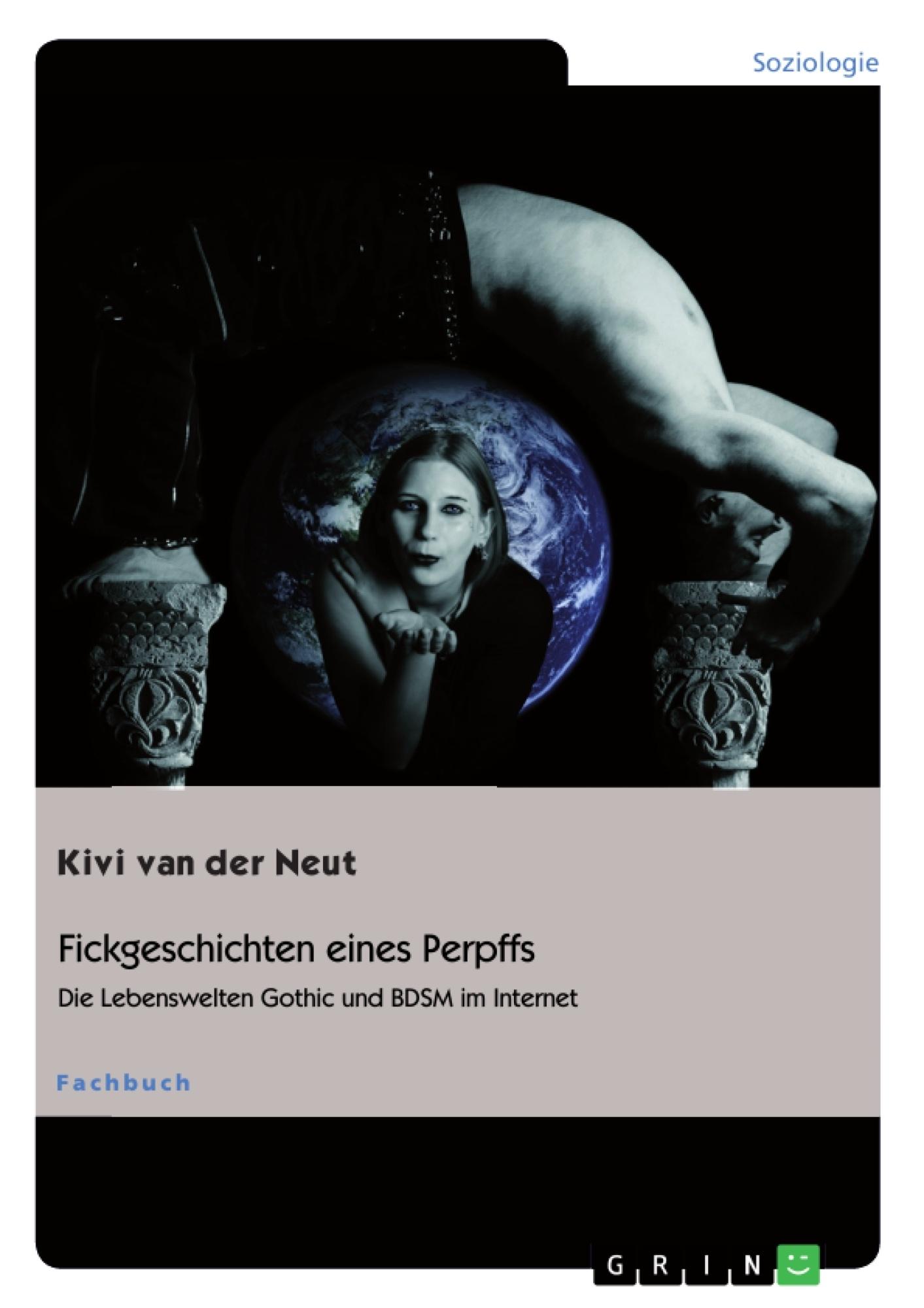 Titel: Fickgeschichten eines Perpffs. Die Lebenswelten Gothic und BDSM im Internet
