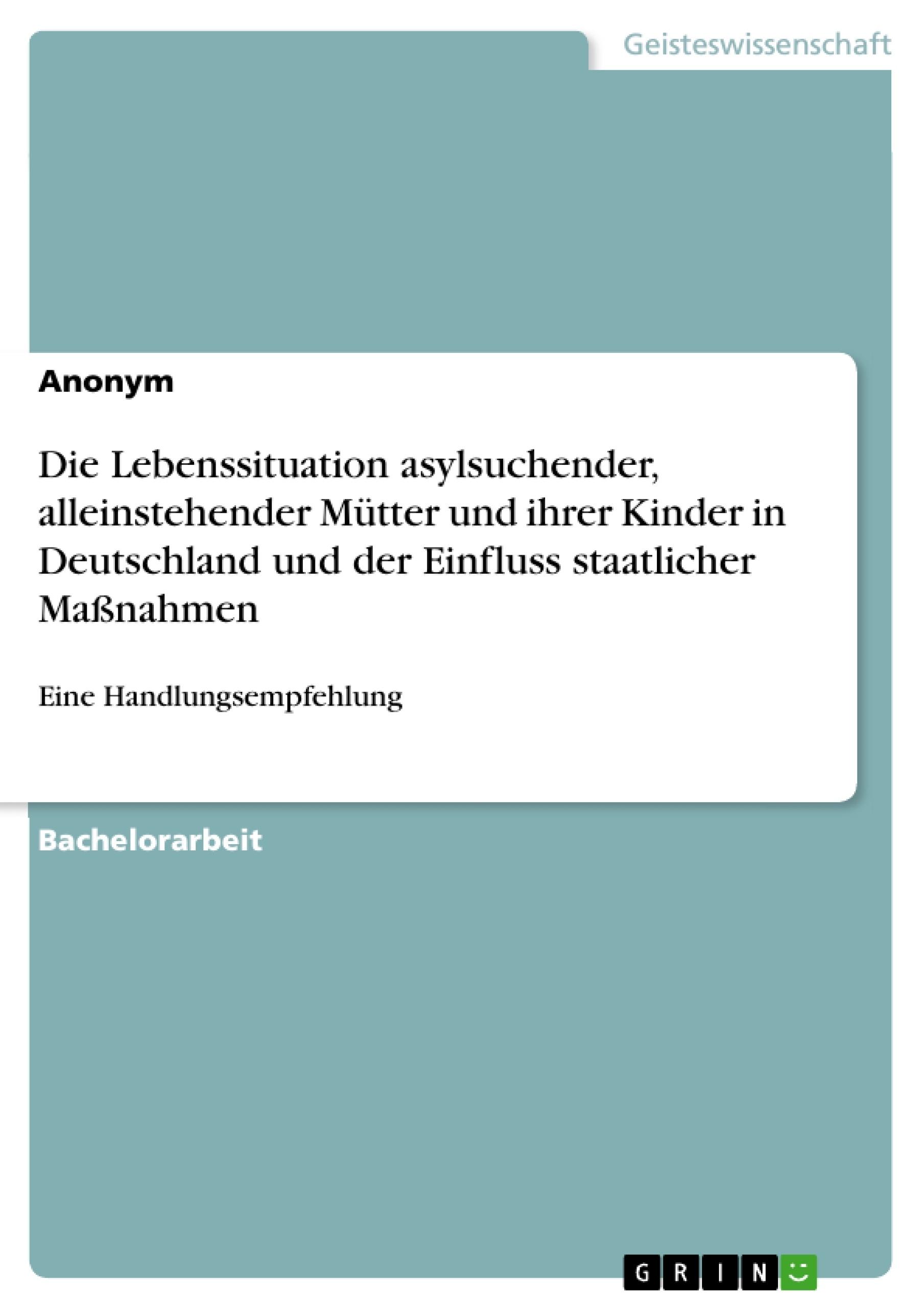 Titel: Die Lebenssituation asylsuchender, alleinstehender Mütter und ihrer Kinder in Deutschland und der Einfluss staatlicher Maßnahmen