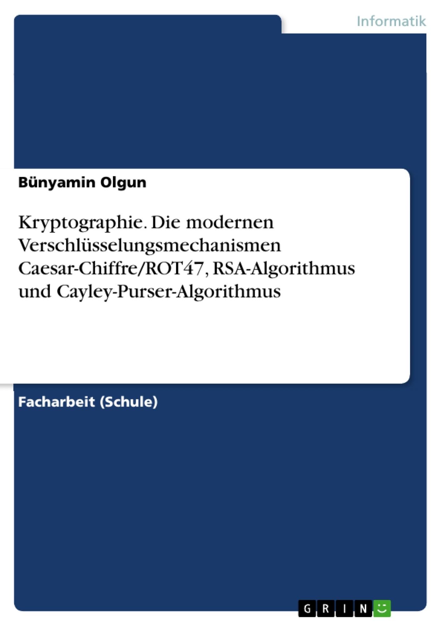 Titel: Kryptographie. Die modernen Verschlüsselungsmechanismen Caesar-Chiffre/ROT47, RSA-Algorithmus und Cayley-Purser-Algorithmus