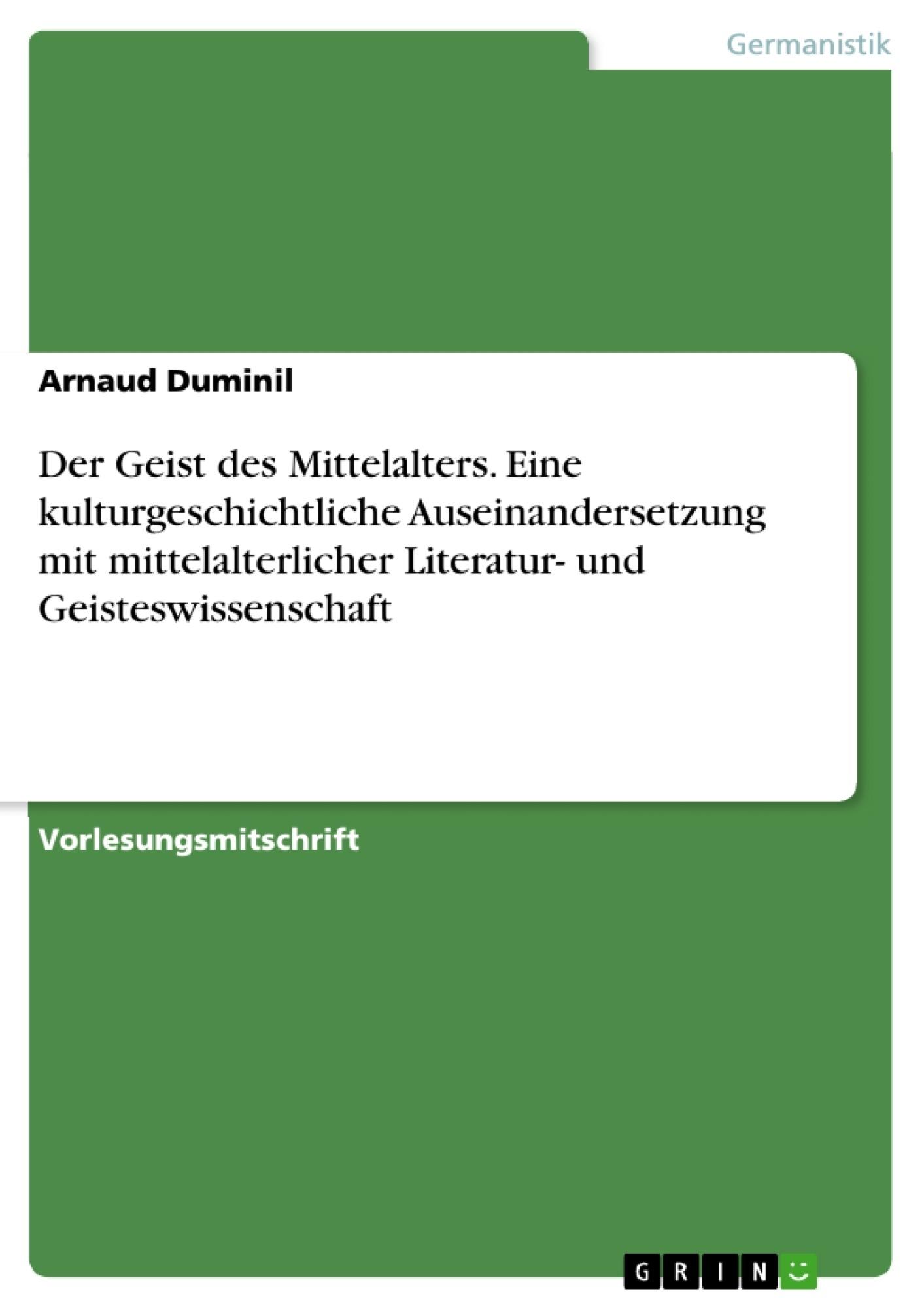 Titel: Der Geist des Mittelalters. Eine kulturgeschichtliche Auseinandersetzung mit mittelalterlicher Literatur- und Geisteswissenschaft