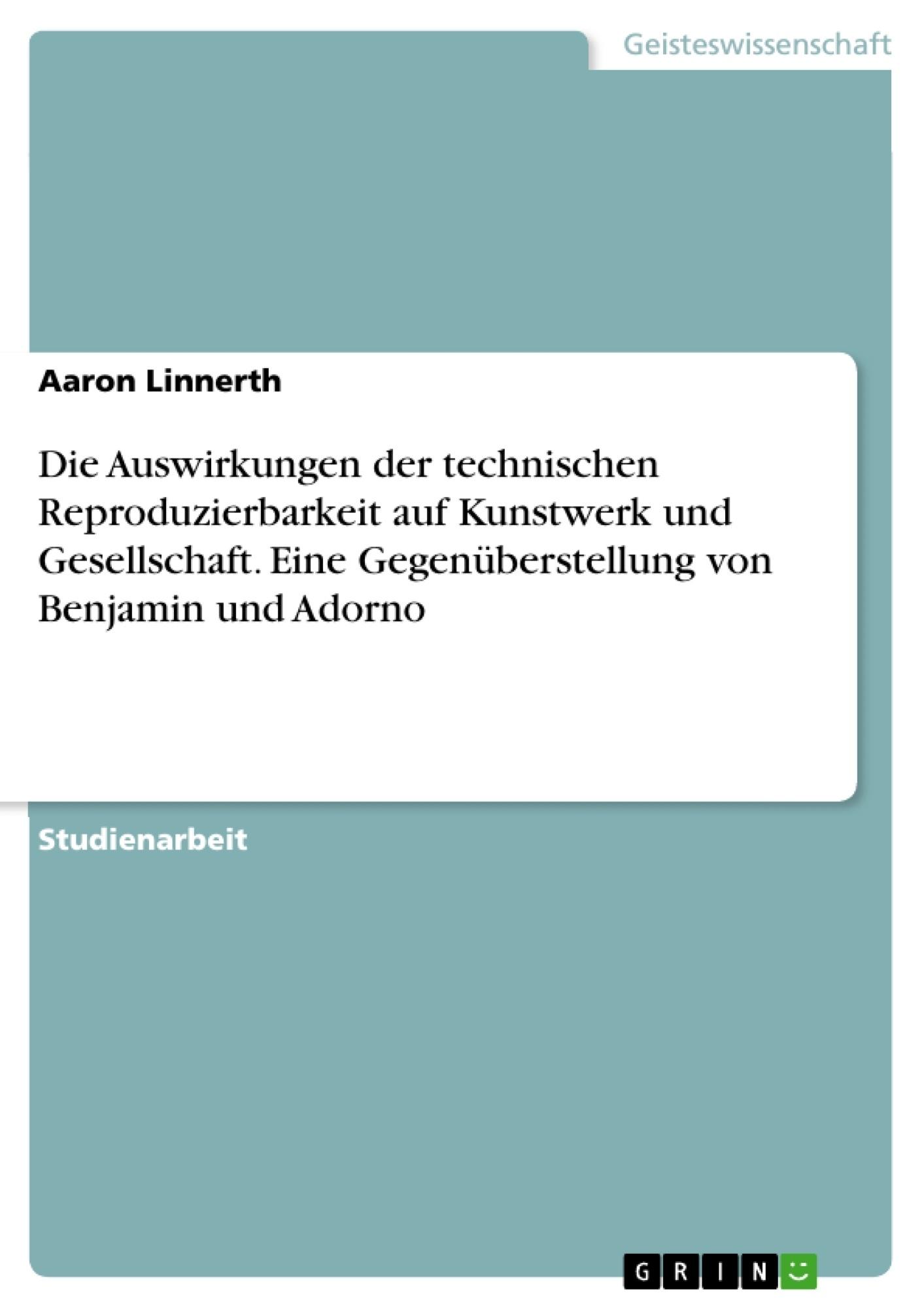 Titel: Die Auswirkungen der technischen Reproduzierbarkeit auf Kunstwerk und Gesellschaft. Eine Gegenüberstellung von Benjamin und Adorno
