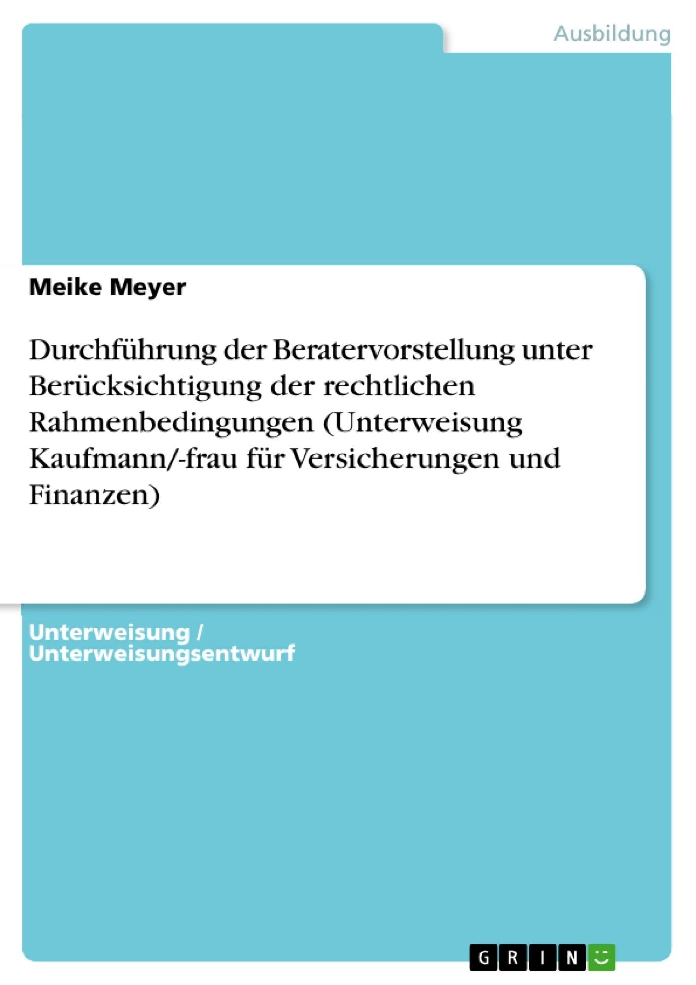 Titel: Durchführung der Beratervorstellung unter Berücksichtigung der rechtlichen Rahmenbedingungen (Unterweisung Kaufmann/-frau für Versicherungen und Finanzen)