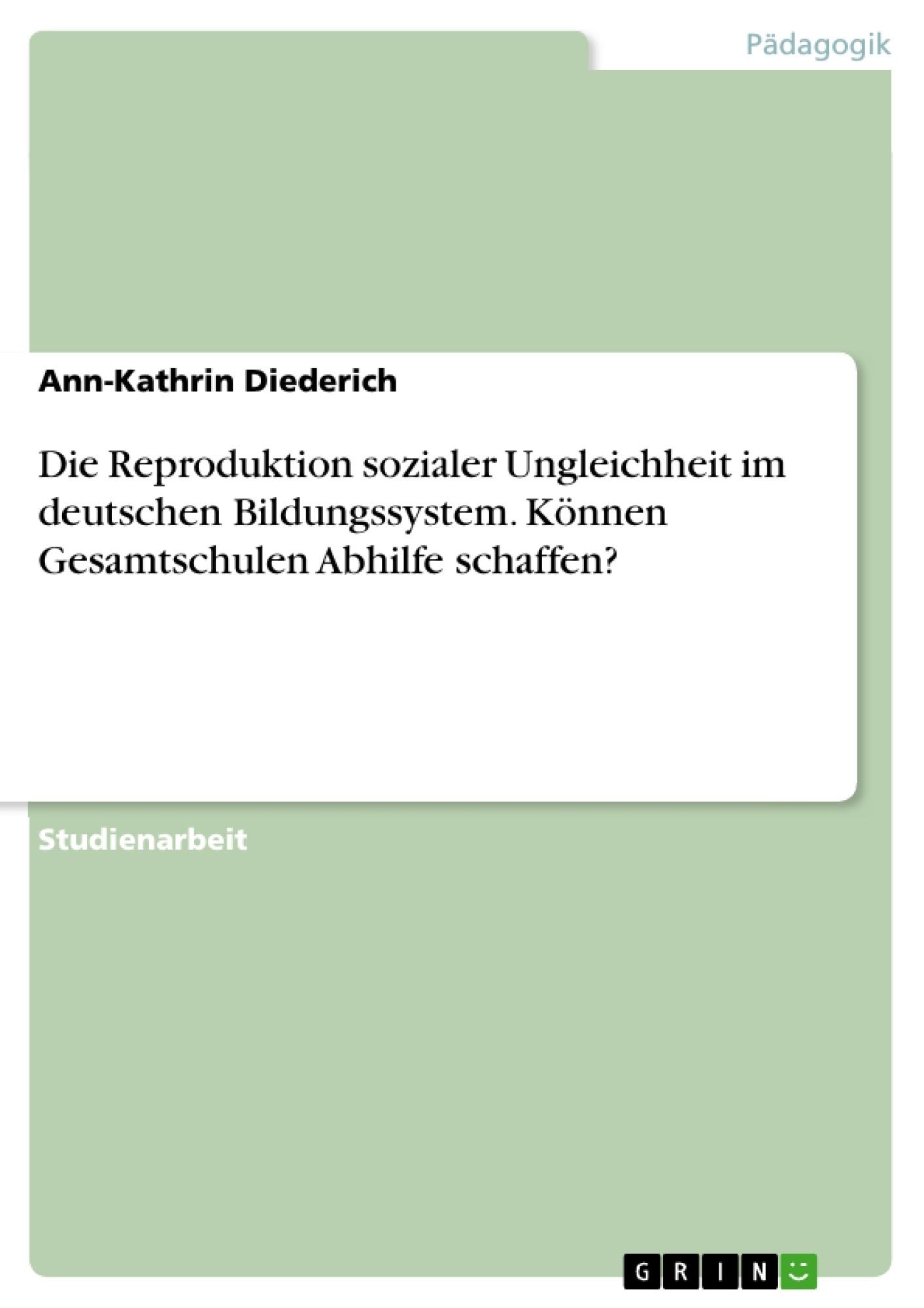 Titel: Die Reproduktion sozialer Ungleichheit im deutschen Bildungssystem. Können Gesamtschulen Abhilfe schaffen?