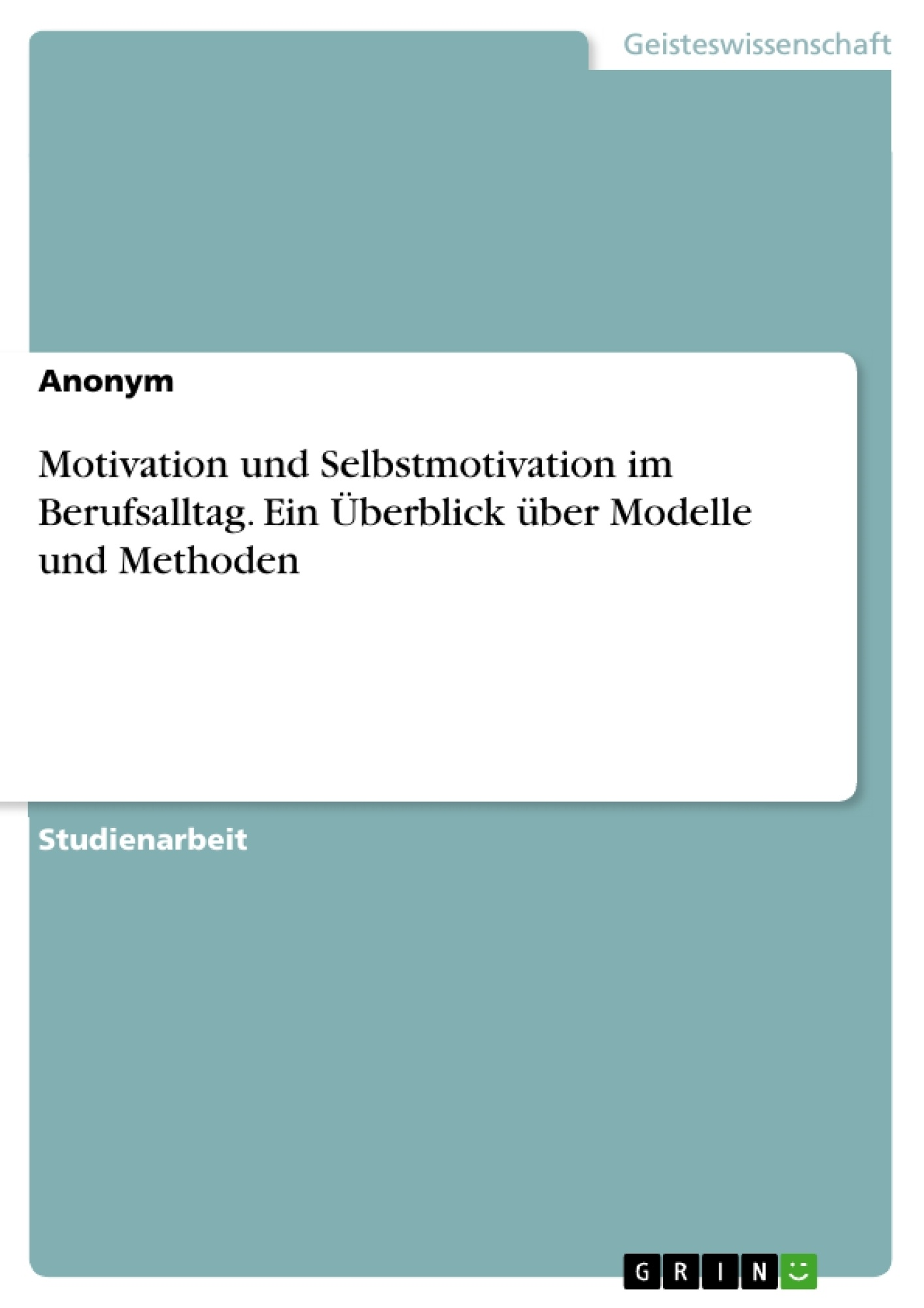 Titel: Motivation und Selbstmotivation im Berufsalltag. Ein Überblick über Modelle und Methoden