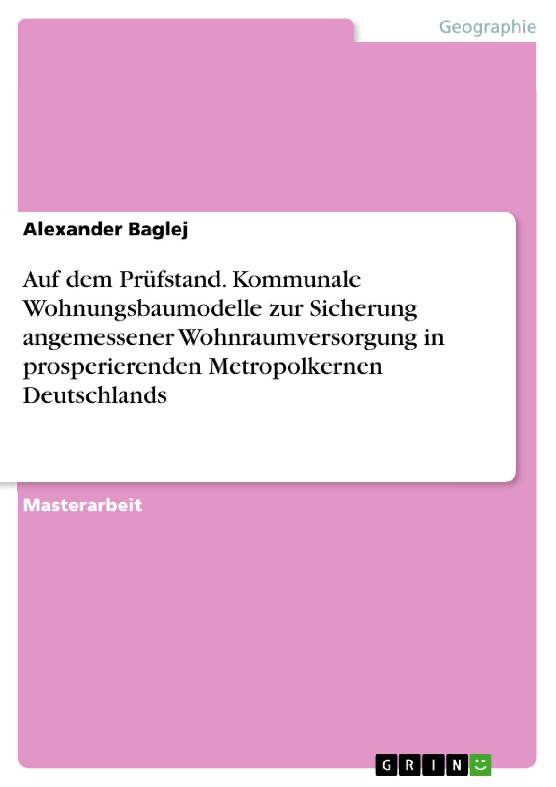 Titel: Auf dem Prüfstand. Kommunale Wohnungsbaumodelle zur Sicherung angemessener Wohnraumversorgung in prosperierenden Metropolkernen Deutschlands